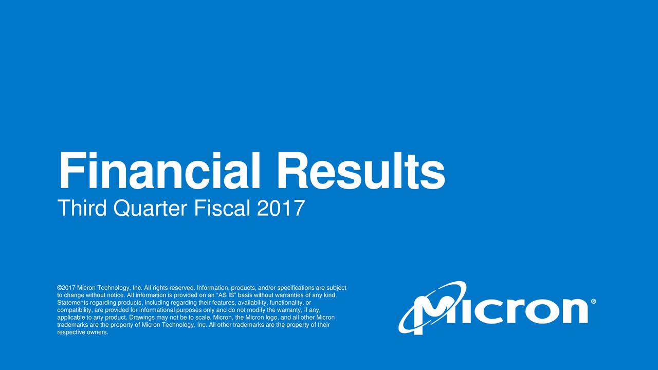 Third Quarter Fiscal 2017 to change without notice. All information is provided on an AS IS basis without warranties of any kind.ct compatibility, are provided for informational purposes only and do not modify the warranty, if any, applicable to any product. Drawings may not be to scale. Micron, the Micron logo, and all other Micron respective owners. property of Micron Technology, Inc. All other trademarks are the property of their