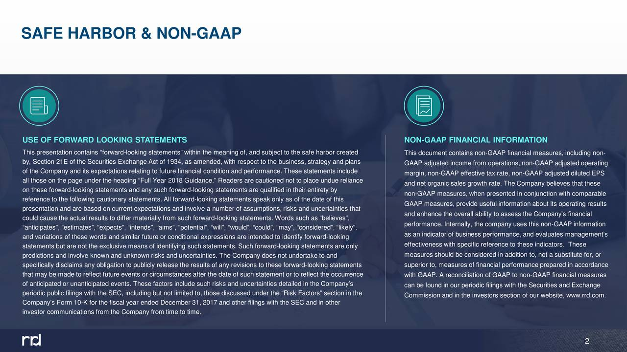 """USE OF FORWARD LOOKING STATEMENTS NON-GAAP FINANCIAL INFORMATION This presentation contains """"forward-looking statements"""" within the meaning of, and subject to the safe harbor created This document contains non-GAAP financial measures, including non- by, Section 21E of the Securities Exchange Act of 1934, as amended, with respect to the business, strategy and plans GAAP adjusted income from operations, non-GAAP adjusted operating of the Company and its expectations relating to future financial condition and performance. These statements include margin, non-GAAP effective tax rate, non-GAAP adjusted diluted EPS all those on the page under the heading """"Full Year 2018 Guidance.""""Readers are cautioned not to place undue reliance and net organic sales growth rate. The Company believes that these on these forward-looking statements and any such forward-looking statements are qualified in their entirety by non-GAAP measures, when presented in conjunction with comparable reference to the following cautionary statements. All forward-looking statements speak only as of the date of this GAAP measures, provide useful information about its operating results presentation and are based on current expectations and involve a number of assumptions, risks and uncertainties that and enhance the overall ability to assess the Company's financial could cause the actual results to differ materially from such forward-looking statements. Words such as """"believes"""", performance. Internally, the company uses this non-GAAP information """"anticipates"""", """"estimates"""", """"expects"""", """"intends"""", """"aims"""", """"potential"""", """"will"""", """"would"""", """"could"""", """"may"""", """"considered"""", """"likely"""", and variations of these words and similar future or conditional expressions are intended to identilookingard- as an indicator of business performance, and evaluates management's effectiveness with specific reference to these indicators. These statements but are not the exclusive means of identifying such statements. Such forward-looking state"""
