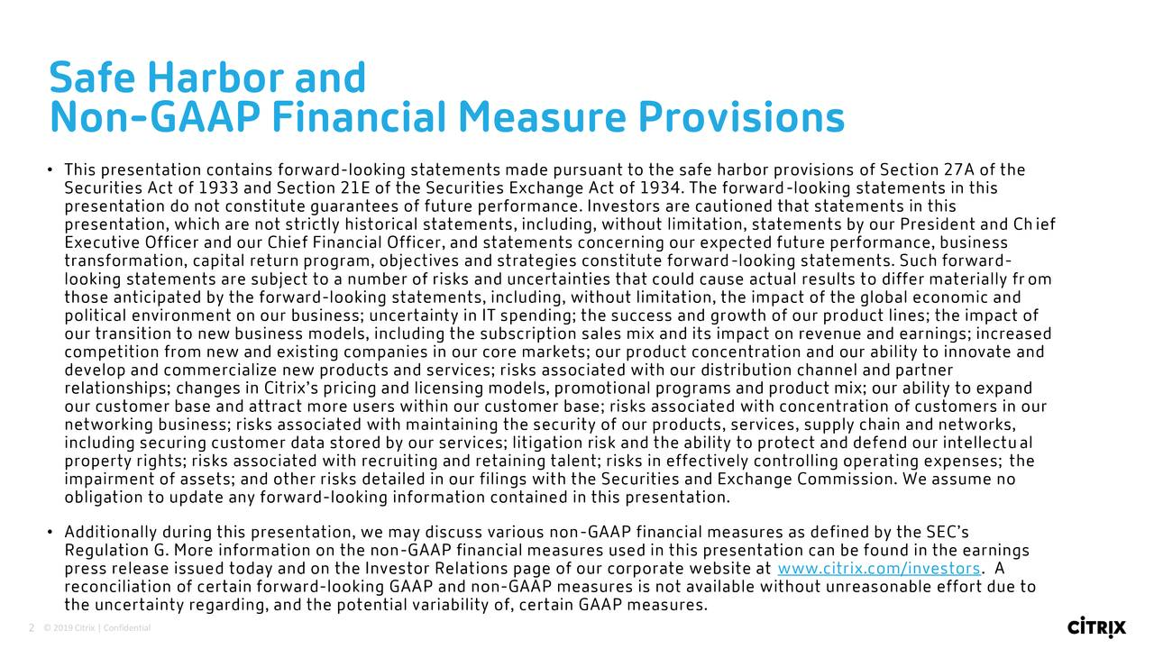 Non-GAAP Financial Measure Provisions • This presentation contains forward-looking statements made pursuant to the safe harbor provisions of Section 27A of the Securities Act of 1933 and Section 21E of the Securities Exchange Act of 1934. The forward-looking statements in this presentation do not constitute guarantees of future performance. Investors are cautioned that statements in this presentation, which are not strictly historical statements, including, without limitation, statements by our President and Chief Executive Officer and our Chief Financial Officer, and statements concerning our expected future performance, business transformation, capital return program, objectives and strategies constitute forward-looking statements. Such forward- looking statements are subject to a number of risks and uncertainties that could cause actual results to differ materially from those anticipated by the forward-looking statements, including, without limitation, the impact of the global economic and political environment on our business; uncertainty in IT spending; the success and growth of our product lines; the impact of our transition to new business models, including the subscription sales mix and its impact on revenue and earnings; increased competition from new and existing companies in our core markets; our product concentration and our ability to innovate and develop and commercialize new products and services; risks associated with our distribution channel and partner relationships; changes in Citrix's pricing and licensing models, promotional programs and product mix; our ability to expand our customer base and attract more users within our customer base; risks associated with concentration of customers in our networking business; risks associated with maintaining the security of our products, services, supply chain and networks, including securing customer data stored by our services; litigation risk and the ability to protect and defend our intellectual propert