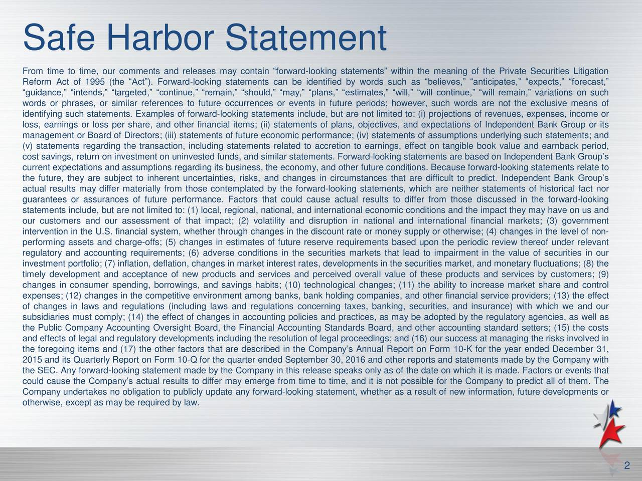 From time to time, our comments and releases may contain forward-looking statements within the meaning of the Private Securities Litigation Reform Act of 1995 (the Act). Forward-looking statements can be identified by words such as believes, anticipates, expects, forecast, guidance, intends, targeted, continue, remain, should, may, plans, estimates, will, will continue, will remain, variations on such words or phrases, or similar references to future occurrences or events in future periods; however, such words are not the exclusive means of identifying such statements. Examples of forward-looking statements include, but are not limited to: (i) projections of revenues, expenses, income or loss, earnings or loss per share, and other financial items; (ii) statements of plans, objectives, and expectations of Independent Bank Group or its management or Board of Directors; (iii) statements of future economic performance; (iv) statements of assumptions underlying such statements; and (v) statements regarding the transaction, including statements related to accretion to earnings, effect on tangible book value and earnback period, cost savings, return on investment on uninvested funds, and similar statements. Forward-looking statements are based on Independent Bank Groups current expectations and assumptions regarding its business, the economy, and other future conditions. Because forward-looking statements relate to the future, they are subject to inherent uncertainties, risks, and changes in circumstances that are difficult to predict. Independent Bank Groups actual results may differ materially from those contemplated by the forward-looking statements, which are neither statements of historical fact nor guarantees or assurances of future performance. Factors that could cause actual results to differ from those discussed in the forward-looking statements include, but are not limited to: (1) local, regional, national, and international economic conditions and the impact they may have on us and our customers and our assessment of that impact; (2) volatility and disruption in national and international financial markets; (3) government intervention in the U.S. financial system, whether through changes in the discount rate or money supply or otherwise; (4) changes in the level of non- performing assets and charge-offs; (5) changes in estimates of future reserve requirements based upon the periodic review thereof under relevant regulatory and accounting requirements; (6) adverse conditions in the securities markets that lead to impairment in the value of securities in our investment portfolio; (7) inflation, deflation, changes in market interest rates, developments in the securities market, and monetary fluctuations; (8) the timely development and acceptance of new products and services and perceived overall value of these products and services by customers; (9) changes in consumer spending, borrowings, and savings habits; (10) technological changes; (11) the ability to increase market share and control expenses; (12) changes in the competitive environment among banks, bank holding companies, and other financial service providers; (13) the effect of changes in laws and regulations (including laws and regulations concerning taxes, banking, securities, and insurance) with which we and our subsidiaries must comply; (14) the effect of changes in accounting policies and practices, as may be adopted by the regulatory agencies, as well as the Public Company Accounting Oversight Board, the Financial Accounting Standards Board, and other accounting standard setters; (15) the costs and effects of legal and regulatory developments including the resolution of legal proceedings; and (16) our success at managing the risks involved in the foregoing items and (17) the other factors that are described in the Companys Annual Report on Form 10-K for the year ended December 31, 2015 and its Quarterly Report on Form 10-Q for the quarter ended September 30, 2016 and other reports and statements made by the Company with the SEC. Any forward-looking statement made by the Company in this release speaks only as of the date on which it is made. Factors or events that could cause the Companys actual results to differ may emerge from time to time, and it is not possible for the Company to predict all of them. The Company undertakes no obligation to publicly update any forward-looking statement, whether as a result of new information, future developments or otherwise, except as may be required by law. 2