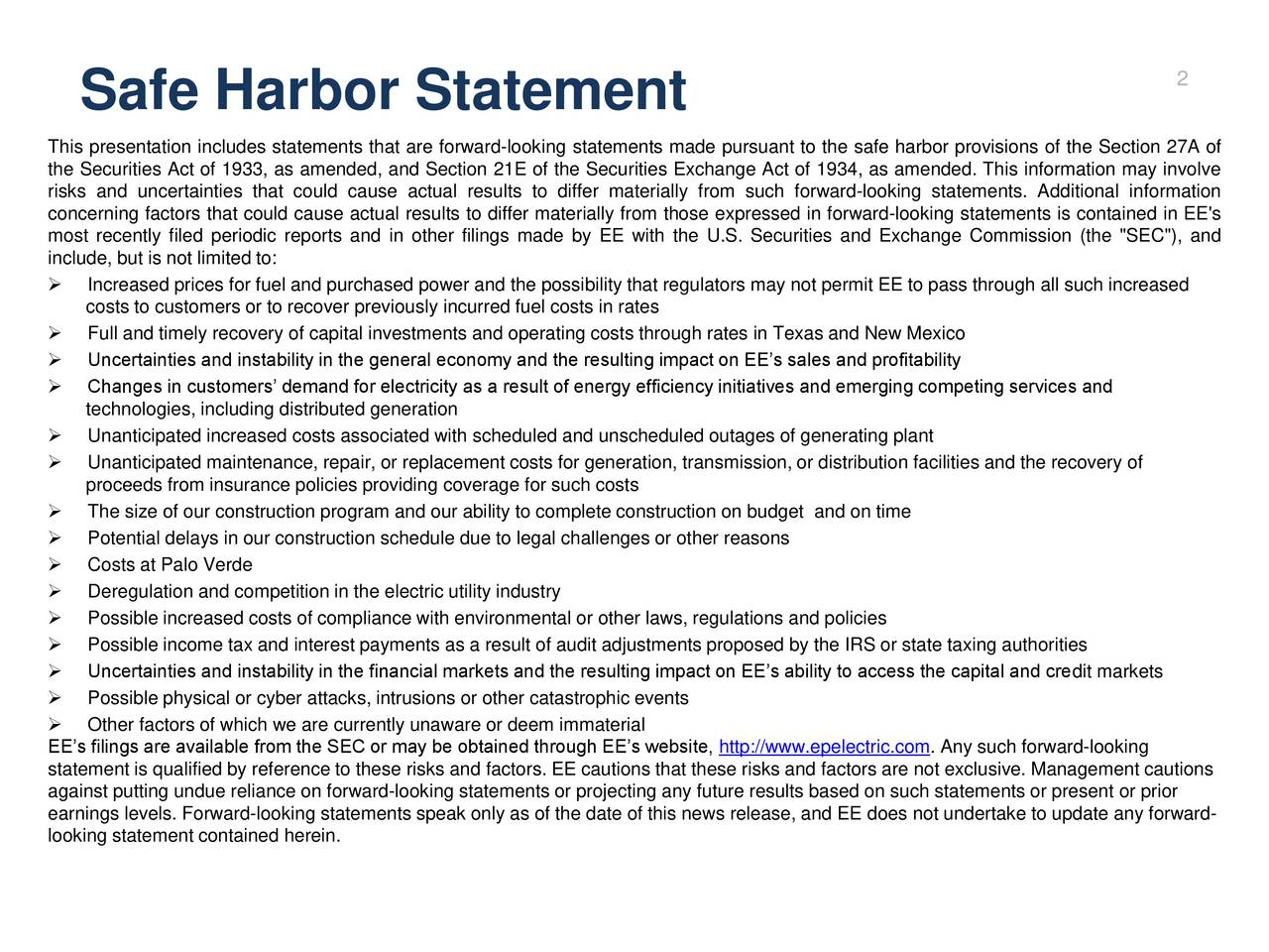 """Safe Harbor Statement This presentation includes statements that are forward-looking statements made pursuant to the safe harbor provisions of the Section 27A of the Securities Act of 1933, as amended, and Section 21E of the Securities Exchange Act of 1934, as amended. This information may involve risks and uncertainties that could cause actual results to differ materially from such forward-looking statements. Additional information concerning factors that could cause actual results to differ materially from those expressed in forward-looking statements is contained in EE's most recently filed periodic reports and in other filings made by EE with the U.S. Securities and Exchange Commission (the """"SEC""""), and include, but is not limited to: Increased prices for fuel and purchased power and the possibility that regulators may not permit EE to pass through all such increased costs to customers or to recover previously incurred fuel costs in rates Full and timely recovery of capital investments and operating costs through rates in Texas and New Mexico Uncertainties and instability in the general economy and the resulting impact on EEs sales and profitability Changes in customers demand for electricity as a result of energy efficiency initiatives and emerging competing services and technologies, including distributed generation Unanticipated increased costs associated with scheduled and unscheduled outages of generating plant Unanticipated maintenance, repair, or replacement costs for generation, transmission, or distribution facilities and the recovery of proceeds from insurance policies providing coverage for such costs The size of our construction program and our ability to complete construction on budget and on time Potential delays in our construction schedule due to legal challenges or other reasons Costs at Palo Verde Deregulation and competition in the electric utility industry Possible increased costs of compliance with environmental or other laws, regulations and"""