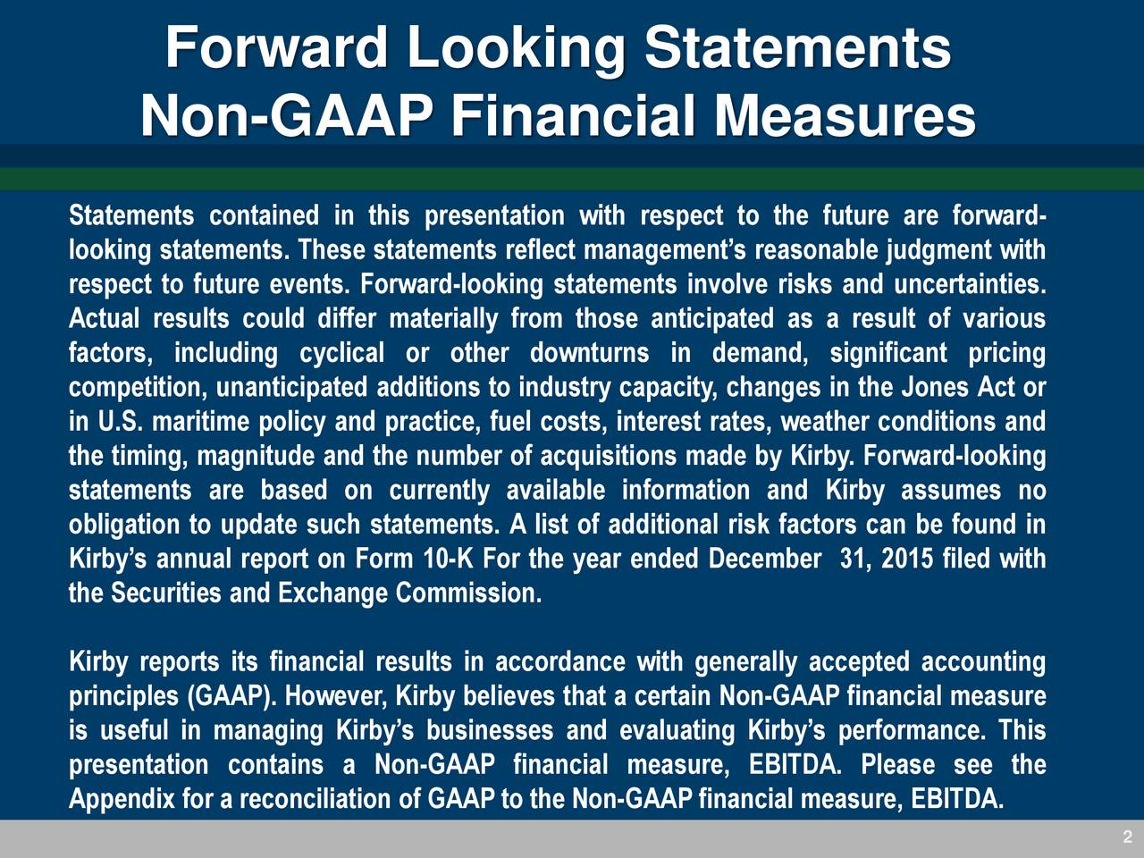Non-GAAP Financial Measures Statements contained in this presentation with respect to the future are forward- looking statements. These statements reflect managements reasonable judgment with respect to future events. Forward-looking statements involve risks and uncertainties. Actual results could differ materially from those anticipated as a result of various factors, including cyclical or other downturns in demand, significant pricing competition, unanticipated additions to industry capacity, changes in the Jones Act or in U.S. maritime policy and practice, fuel costs, interest rates, weather conditions and the timing, magnitude and the number of acquisitions made by Kirby. Forward-looking statements are based on currently available information and Kirby assumes no obligation to update such statements. A list of additional risk factors can be found in Kirbys annual report on Form 10-K For the year ended December 31, 2015 filed with the Securities and Exchange Commission. Kirby reports its financial results in accordance with generally accepted accounting principles (GAAP). However, Kirby believes that a certain Non-GAAP financial measure is useful in managing Kirbys businesses and evaluating Kirbys performance. This presentation contains a Non-GAAP financial measure, EBITDA. Please see the Appendix for a reconciliation of GAAP to the Non-GAAP financial measure, EBITDA.