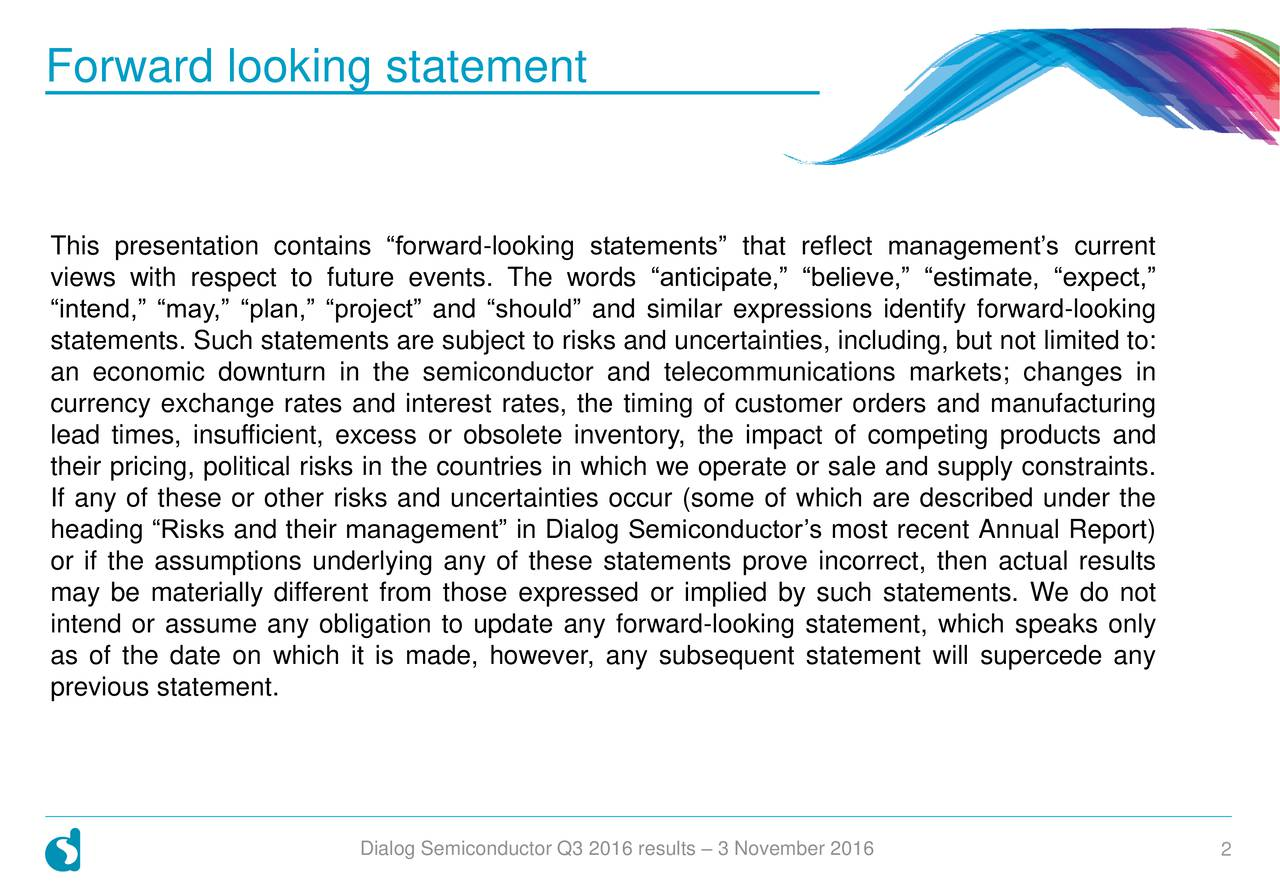 This presentation contains forward-looking statements that reflect managements current views with respect to future events. The words anticipate, believe, estimate, expect, intend, may, plan, project and should and similar expressions identify forward-looking statements. Such statements are subject to risks and uncertainties, including, but not limited to: an economic downturn in the semiconductor and telecommunications markets; changes in currency exchange rates and interest rates, the timing of customer orders and manufacturing lead times, insufficient, excess or obsolete inventory, the impact of competing products and their pricing, political risks in the countries in which we operate or sale and supply constraints. If any of these or other risks and uncertainties occur (some of which are described under the heading Risks and their management in Dialog Semiconductors most recent Annual Report) or if the assumptions underlying any of these statements prove incorrect, then actual results may be materially different from those expressed or implied by such statements. We do not intend or assume any obligation to update any forward-looking statement, which speaks only as of the date on which it is made, however, any subsequent statement will supercede any previous statement. Dialog Semiconductor Q3 2016 results  3 November 2016 2