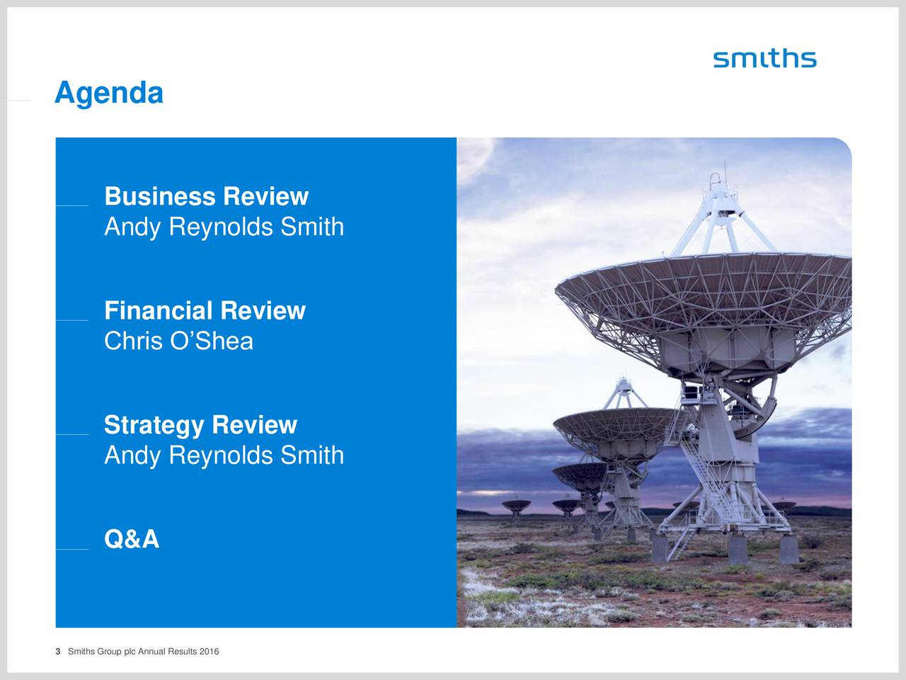 Business Review Andy Reynolds Smith Financial Review Chris OShea Strategy Review Andy Reynolds Smith Q&A 3 Smiths Group plc Annual Results 2016