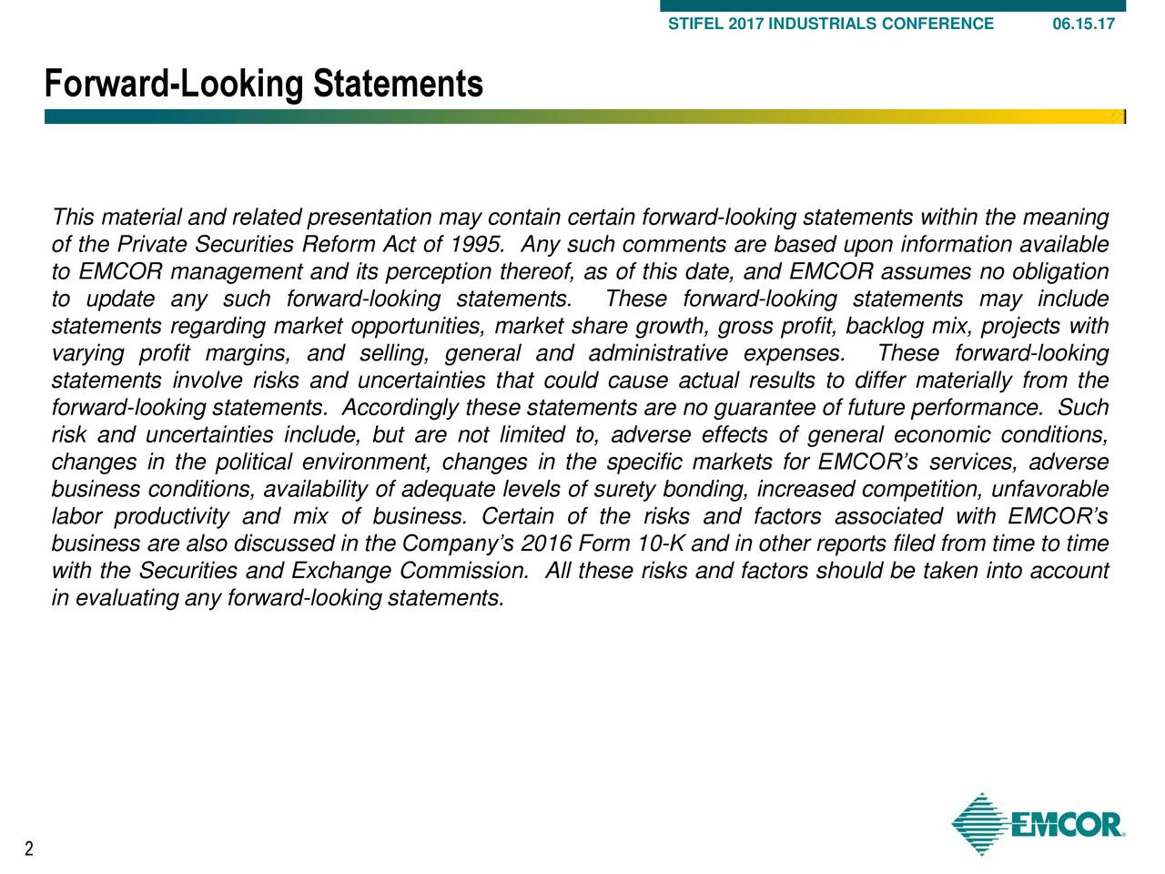 Forward-Looking Statements This material and related presentation may contain certain forward-looking statements within the meaning of the Private Securities Reform Act of 1995. Any such comments are based upon information available to EMCOR management and its perception thereof, as of this date, and EMCOR assumes no obligation to update any such forward-looking statements. These forward-looking statements may include statements regarding market opportunities, market share growth, gross profit, backlog mix, projects with varying profit margins, and selling, general and administrative expenses. These forward-looking statements involve risks and uncertainties that could cause actual results to differ materially from the forward-looking statements. Accordingly these statements are no guarantee of future performance. Such risk and uncertainties include, but are not limited to, adverse effects of general economic conditions, changes in the political environment, changes in the specific markets for EMCORs services, adverse business conditions, availability of adequate levels of surety bonding, increased competition, unfavorable labor productivity and mix of business. Certain of the risks and factors associated with EMCORs business are also discussed in the Companys 2016 Form 10-K and in other reports filed from time to time with the Securities and Exchange Commission. All these risks and factors should be taken into account in evaluating any forward-looking statements. 2