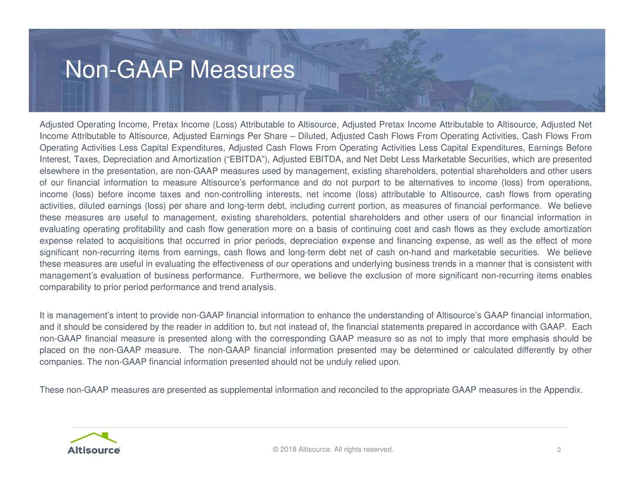 "ent, existing shareholders, potential shareholders and other usersrmined or calculated differently by other rom Operating Activities Less Capital Expenditures, Earnings Before ion and reconciled to the appropriate GAAP measures in the Appendix. © 2018 Altisource. All rights reserved. Non-GAAP Measures AdjIncempeneterbinnclicthAetPs)CaieiairnltniLm-utxfttntilsacrACr""stlnonstrrseaeyrh,iortsnaFotuabbitstm,itertaae"