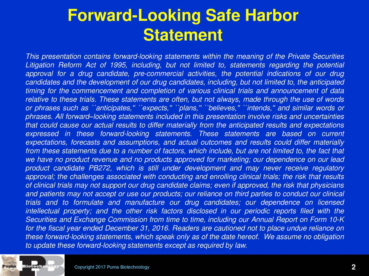 Statement This presentation contains forward-looking statements within the meaning of the Private Securities Litigation Reform Act of 1995, including, but not limited to, statements regarding the potential approval for a drug candidate, pre-commercial activities, the potential indications of our drug candidates and the development of our drug candidates, including, but not limited to, the anticipated timing for the commencement and completion of various clinical trials and announcement of data relative to these trials. These statements are often, but not always, made through the use of words or phrases such as ``anticipates,'' ``expects,'' ``plans,'' ``believes,'' ``intends,'' and similar words or phrases. All forwardlooking statements included in this presentation involve risks and uncertainties that could cause our actual results to differ materially from the anticipated results and expectations expressed in these forward-looking statements. These statements are based on current expectations, forecasts and assumptions, and actual outcomes and results could differ materially from these statements due to a number of factors, which include, but are not limited to, the fact that we have no product revenue and no products approved for marketing; our dependence on our lead product candidate PB272, which is still under development and may never receive regulatory approval; the challenges associated with conducting and enrolling clinical trials; the risk that results of clinical trials may not support our drug candidate claims; even if approved, the risk that physicians and patients may not accept or use our products; our reliance on third parties to conduct our clinical trials and to formulate and manufacture our drug candidates; our dependence on licensed intellectual property; and the other risk factors disclosed in our periodic reports filed with the Securities and Exchange Commission from time to time, including our Annual Report on Form 10-K for the fiscal year ende