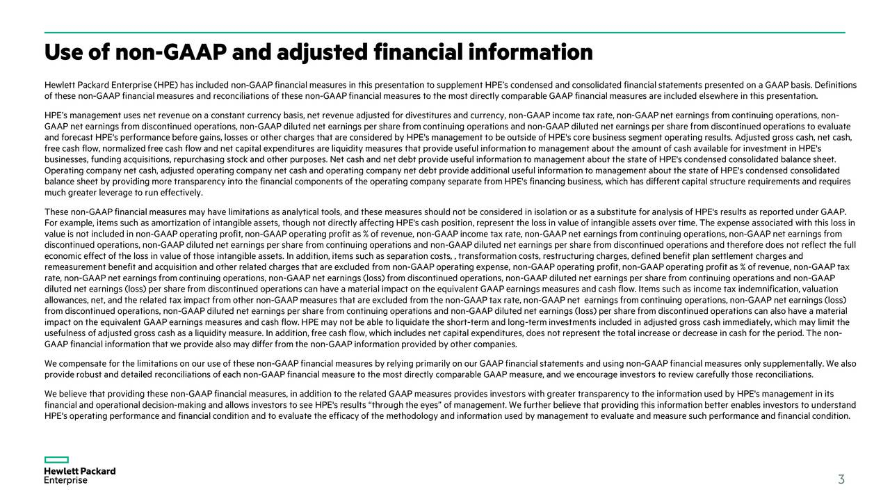 Hewlett Packard Enterprise (HPE) has included non-GAAPfinancialmeasures in this presentation to supplement HPEscondensed and consolidated financialstatements presented on a GAAPbasis. Definitions of these non-GAAP financial measures and reconciliations of these n-GAAPfinancialmeasures to the most directly comparableGAAPfinancialmeasures are included elsewhere in this presentation. HPEs management uses net revenue on a constant currency basis, net revenue adjusted for divestitures and currency, non-GAAP income tax rate, non-GAAP netearnings fromcontinuing operations, non- GAAP netearningsfromdiscontinued operations, non-GAAPdiluted net earningsper sharefrom continuing operationsand non-GAAP diluted netearningsper share from discontinuedoperations to evaluate and forecast HPE's performance before gains, losses or other charges that are considered by HPE's management to be outside ofHPE's core business segment operatingresults.Adjusted grosscash, net cash, free cash flow, normalizedfree cash flow and net capital expenditures are liquidity measures that provide useful informationto management about the amount of cash available for investment in HPE's businesses, funding acquisitions, repurchasing stock and other purposes. Net cash and net debt provide useful informationtomanagement about the state of HPE's condensed consolidated balance sheet. Operating company netcash, adjusted operating company net cash and operating company net debt provide additional useful informationto management about the state of HPE's condensed consod liated balance sheet by providing more transparency into the financialcomponents of the operating company separate from HPE's fincing business, which has different capital structure requirements and requires much greater leverage to run effectively. These non-GAAPfinancial measures may have limitations as analytical tools, and these measures should not be considered in isolation or as a substitute for analysis of HPE's results as reported under GA