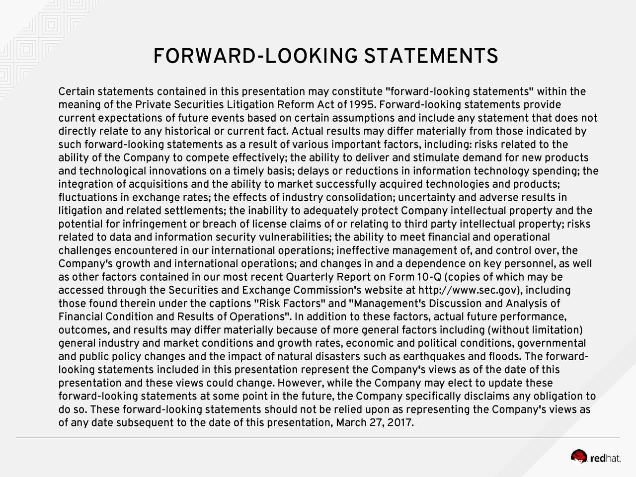 """Certain statements contained in thispresentation may constitute """"forward-looking statements"""" within the meaning of the Private Securities Litigation Reform Act of 1995. Forward-looking statements provide current expectations of future events based on certain assumptions and include any statement that does not directly relate to any historical or current fact. Actual results may differ materially from those indicated by such forward-looking statements as a result of various important factors, including: risks related to the ability of the Company to compete effectively; the ability to deliver and stimulate demand for new products and technological innovations on a timely basis; delays or reductions in information technology spending; the integration of acquisitions and the ability to market successfully acquired technologies and products; fluctuations in exchange rates; the effects of industry consolidation; uncertainty and adverse results in litigation and related settlements; the inability to adequately protect Company intellectual property and the potential for infringement or breach of license claims of or relating to third party intellectual property; risks related to data and information security vulnerabilities; the ability to meet financial andoperational challenges encountered in our international operations; ineffective management of, and control over, the Company's growth and international operations; and changes in and a dependence on key personnel, as well as other factors contained in our most recent Quarterly Report on Form 10-Q (copies of which may be accessed through the Securities and Exchange Commission's website at http://www.sec.gov), including those found therein under the captions """"Risk Factors"""" and """"Management's Discussion and Analysis of Financial Condition and Results of Operations"""". In addition to these factors, actual future performance, outcomes, and results may differ materially because of more general factors including (without limitati"""