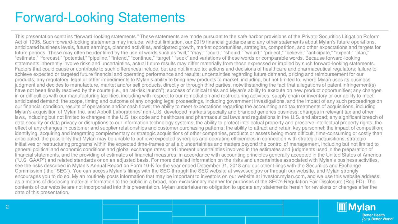 """This presentation contains """"forward-looking statements."""" These statements are made pursuant to the safe harbor provisions of the Private Securities Litigation Reform Act of 1995. Such forward-looking statements may include, without limitation, our 2019 financial guidance and any other statements about Mylan's future operations, anticipated business levels, future earnings, planned activities, anticipated growth, market opportunities, strategies, competition, and other expectations and targets for future periods. These may often be identified by the use of words such as """"will,"""" """"may,"""" """"could,"""" """"should,"""" """"would,"""" """"project,"""" """"believe,"""" """"anticipate,"""" """"expect,"""" """"plan,"""" """"estimate,"""" """"forecast,"""" """"potential,"""" """"pipeline,"""" """"intend,"""" """"continue,"""" """"target,"""" """"seek"""" and variations of these words or comparable words. Because forward-looking statements inherently involve risks and uncertainties, actual future results may differ materially from those expressed or implied by such forward-looking statements. Factors that could cause or contribute to such differences include, but are not limited to: actions and decisions of healthcare and pharmaceutical regulators; failure to achieve expected or targeted future financial and operating performance and results; uncertainties regarding future demand, pricing and reimbursement for our products; any regulatory, legal or other impediments to Mylan's ability to bring new products to market, including, but not limited to, where Mylan uses its business judgment and decides to manufacture, market and/or sell products, directly or through third parties, notwithstanding the fact that allegations of patent infringement(s) have not been finally resolved by the courts (i.e., an """"at-risk launch""""); success of clinical trials and Mylan's ability to execute on new product opportunities; any changes in or difficulties with our manufacturing facilities, including with respect to our remediation and restructuring activities, supply chain or inventory or our a"""