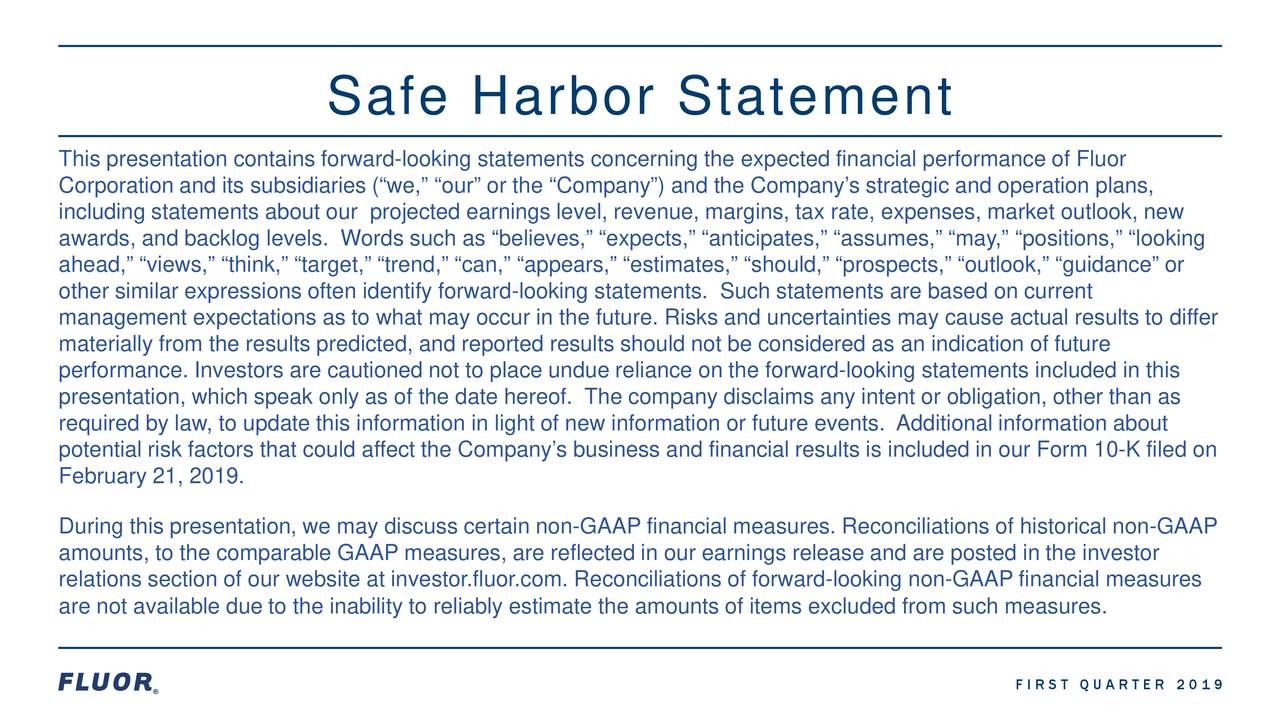 """This presentation contains forward-looking statements concerning the expected financial performance of Fluor Corporation and its subsidiaries we,"""" """"our"""" or the """"Company"""") and the Company's strategic and operation plans, including statements about our projected earnings level, revenue, margins, tax rate, expenses, market outlook, new awards, and backlog levels. Words such as """"believes,"""" """"expects,"""" """"anticipates,"""" """"assumes,"""" """"may,"""" """"positions,"""" """"looking ahead,"""" """"views,"""" """"think,"""" """"target,"""" """"trend,"""" """"can,"""" """"appears,"""" """"estimates,"""" """"should,"""" """"prospects,"""" """"outlook,"""" """"guidance"""" or other similar expressions often identify forward-looking statements. Such statements are based on current management expectations as to what may occur in the future. Risks and uncertainties may cause actual results to differ materially from the results predicted, and reported results should not be considered as an indication of future performance. Investors are cautioned not to place undue reliance on the forward-looking statements included in this presentation, which speak only as of the date hereof. The company disclaims any intent or obligation, other than as required by law, to update this information in light of new information or future events. Additional information about potential risk factors that could affect the Company's business and financial results is included in our Form 10-K filed on February 21, 2019. During this presentation, we may discuss certain non-GAAP financial measures.Reconciliations of historical non-GAAP amounts, to the comparable GAAP measures, are reflected in our earnings release and are posted in the investor relations section of our website at investor.fluor.com. Reconciliations of forward-looking non-GAAP financial measures are not available due to the inability to reliably estimate the amounts of items excluded from such measures. FIRST QUARTER 2019"""
