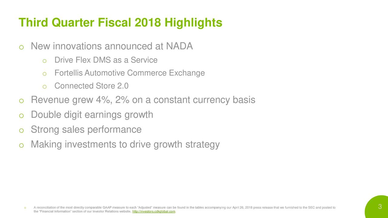 """o New innovations announced at NADA o Drive Flex DMS as a Service o Fortellis Automotive Commerce Exchange o Connected Store 2.0 o Revenue grew 4%, 2% on a constant currency basis o Double digit earnings growth o Strong sales performance o Making investments to drive growth strategy o the """"Financial Information"""" section of our Investor Relations website, http://investors.cdkglobal.com.in the tables accompanying our April 26, 2018 press release that we furnished to the SEC and posted to"""