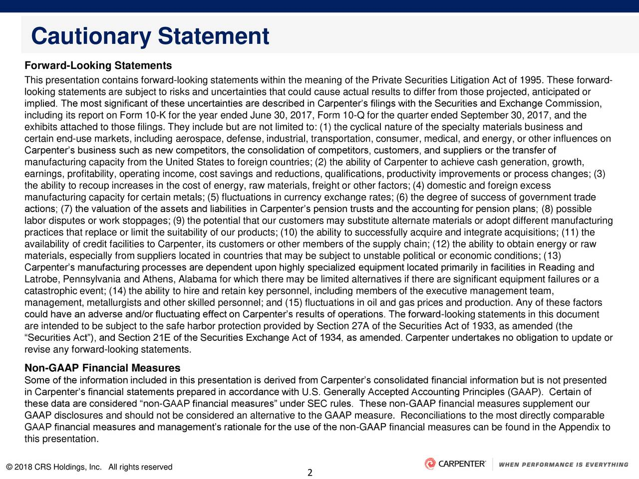 Forward-Looking Statements This presentation contains forward-looking statements within the meaning of the Private Securities Litigation Act of 1995. These forward- looking statements are subject to risks and uncertainties that could cause actual results to differ from those projected, anticipated or implied. The most significant of these uncertainties are described in Carpenter's filings with the Securities and Exchange Commission, including its report on Form 10-K for the year ended June 30, 2017, Form 10-Q for the quarter ended September 30, 2017, and the exhibits attached to those filings. They include but are not limited to: (1) the cyclical nature of the specialty materials business and certain end-use markets, including aerospace, defense, industrial, transportation, consumer, medical, and energy, or other influences on Carpenter's business such as new competitors, the consolidation of competitors, customers, and suppliers or the transfer of manufacturing capacity from the United States to foreign countries; (2) the ability of Carpenter to achieve cash generation, growth, earnings, profitability, operating income, cost savings and reductions, qualifications, productivity improvements or process changes; (3) the ability to recoup increases in the cost of energy, raw materials, freight or other factors; (4) domestic and foreign excess manufacturing capacity for certain metals; (5) fluctuations in currency exchange rates; (6) the degree of success of government trade actions; (7) the valuation of the assets and liabilities in Carpenter's pension trusts and the accounting for pension plans; (8) possible labor disputes or work stoppages; (9) the potential that our customers may substitute alternate materials or adopt different manufacturing practices that replace or limit the suitability of our products; (10) the ability to successfully acquire and integrate acquisitions; (11) the availability of credit facilities to Carpenter, its customers or other members of th
