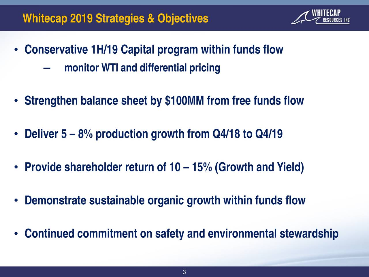 • Conservative 1H/19 Capital program within funds flow ‒ monitor WTI and differential pricing • Strengthen balance sheet by $100MM from free funds flow • Deliver 5 – 8% production growth from Q4/18 to Q4/19 • Provide shareholder return of 10– 15% (Growth and Yield) • Demonstrate sustainable organic growth within funds flow • Continued commitment on safety and environmental stewardship