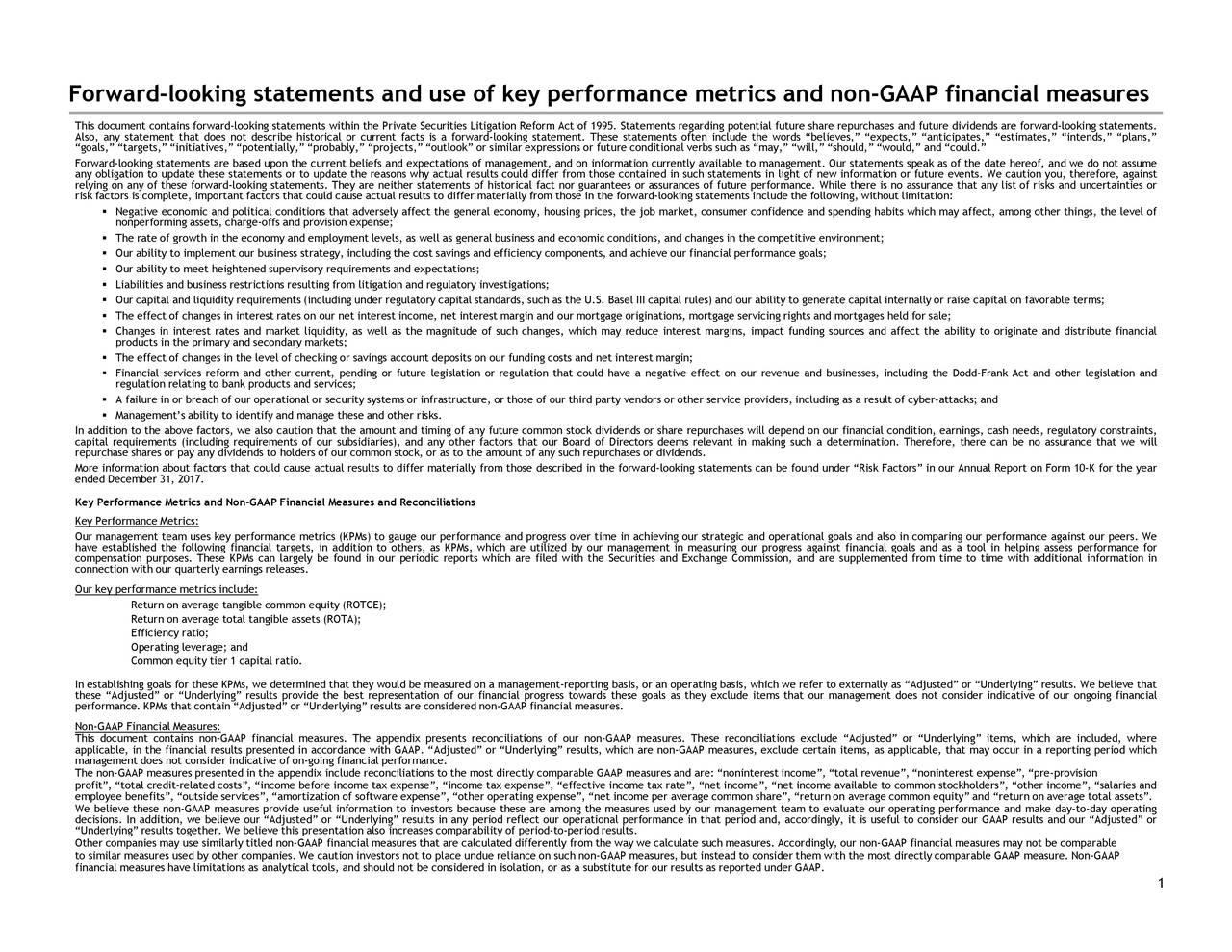 """ore, against tribute financial d we do not assume, the level of onal information in other legislation and day-to-day re. Non-GAAP ,"""" """"intends,"""" """"plans,"""" on Form 10-K for the yearss performance for avorable terms; ds, regulatory constraints, ng"""" results. We believe thaton average total assets"""". t of risks and uncertainties or e no assurance that we mance against our peers. We , which are""""other income"""", """"salaries and e"""", """"pre-provision ds are forward-looking statements. AAP results and our """"Adjusted"""" or ay occur in a reporting period which uld."""" light of new information or future events. We caution you, theref competitive environment; mpact funding sources and affect the ability to originate and dis ervicing rightour revenue and businesses, including the Dodd-Frank Act and ude the words """"believes,"""" """"expects,"""" """"anticipates,"""" """"estimatesaffect, es will depend on our financial condition, earnings, cash nee al performance goals; ng our progress against financial goals and as a tool in helpin lable to management. Our statemenand our ability to generate capital internally or raise ateginge Commission, and are supplemented from time to time with additidoes not consider indicatiyirating performance and make f future performance. While there is no assurance that any lis tatements can be found under """"Risk Factors"""" in our Annual Reportse reconce: """"noninterest such measures. Accordingly, our non-GAAP financial measurle GAAP measu arding potential future share repurchases and future dividenitation: elevant in making such a determination. Therefore, there can b """"neage common share"""", """"return on average common equity"""" and """"retur ults as reported under GAAP. e in that period and, accordingly, it is useful to consider our G onal verbs such as """"may,"""" """"will,"""" """"should,"""" """"would,"""" and """"co n-GAAP measures, exclude certain items, as applicable, that m ce metrics and non-GAAP financial measures s general business and economic conditions, and changes in the tual results could differ from those g"""