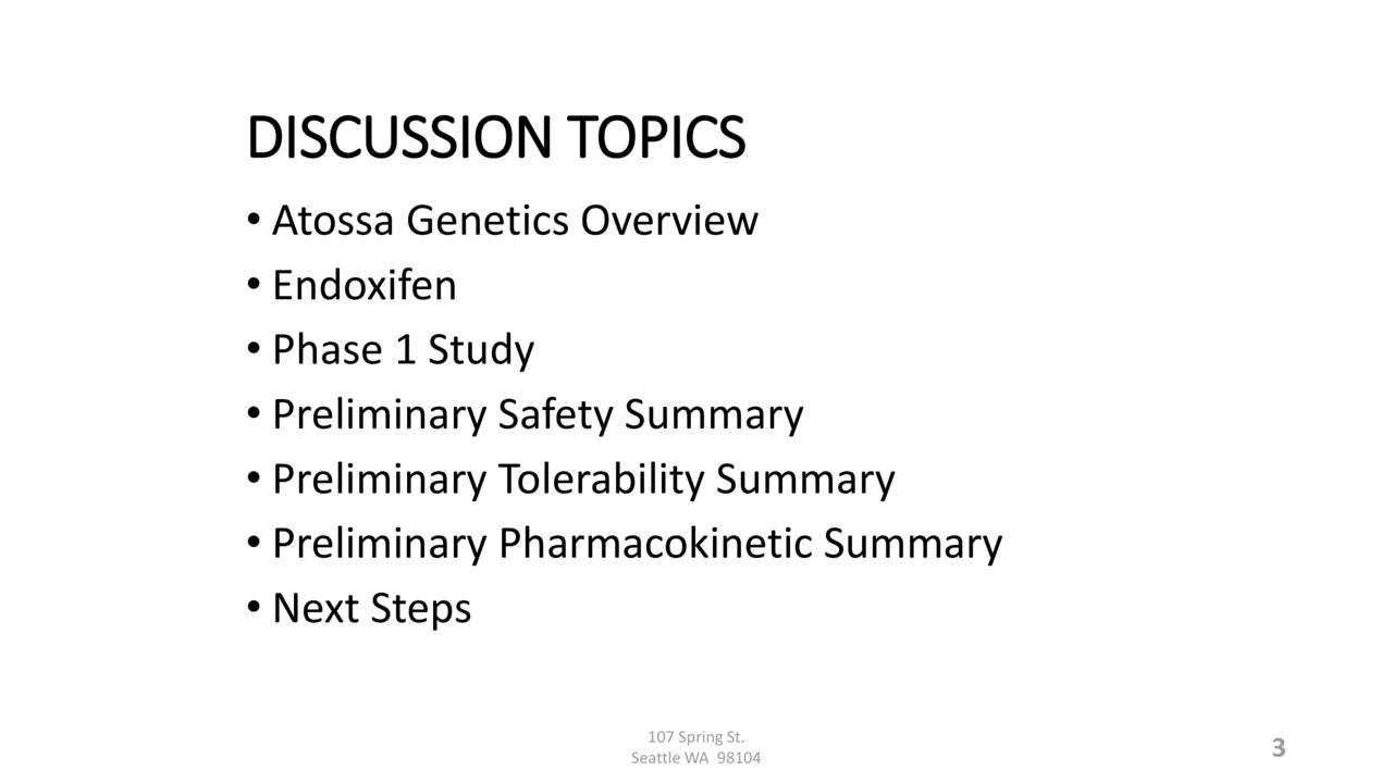• Atossa Genetics Overview • Endoxifen • Phase 1 Study • Preliminary Safety Summary • Preliminary Tolerability Summary • Preliminary Pharmacokinetic Summary • Next Steps 107 SpringSt. 3