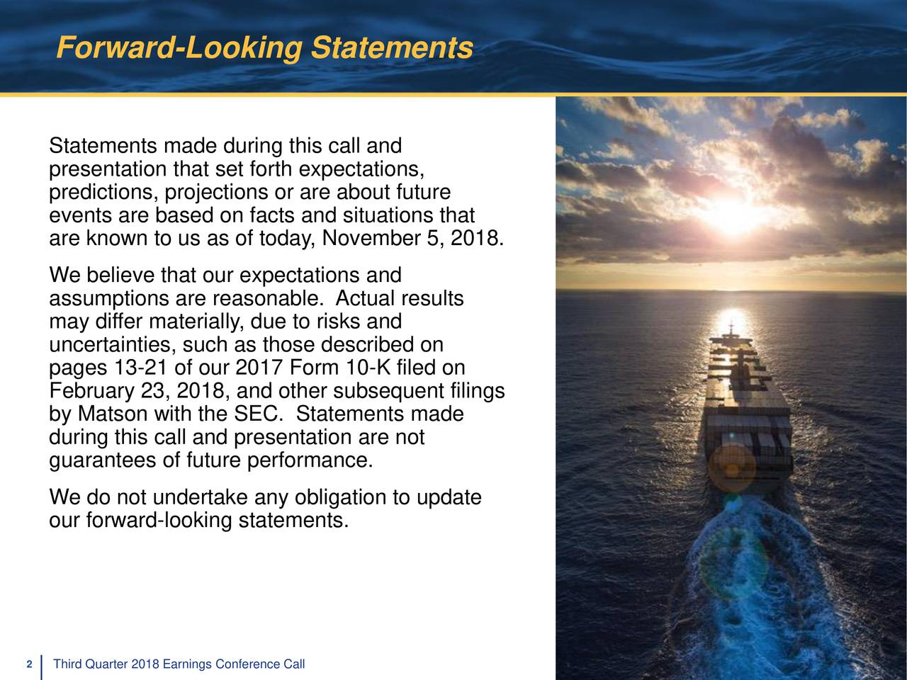 Statements made during this call and presentation that set forth expectations, predictions, projections or are about future events are based on facts and situations that are known to us as of today, November 5, 2018. We believe that our expectations and assumptions are reasonable. Actual results may differ materially, due to risks and uncertainties, such as those described on pages 13-21 of our 2017 Form 10-K filed on February 23, 2018, and other subsequent filings by Matson with the SEC. Statements made during this call and presentation are not guarantees of future performance. We do not undertake any obligation to update our forward-looking statements. 2 Third Quarter 2018 Earnings Conference Call