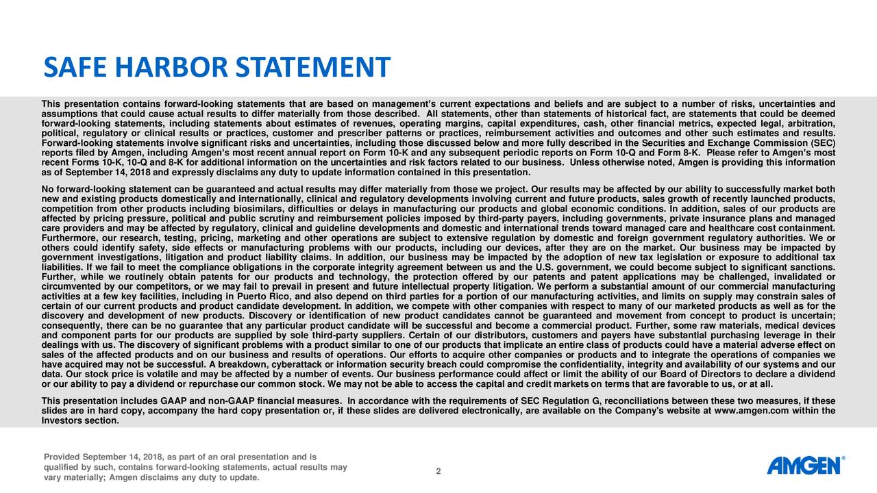 This presentation contains forward-looking statements that are based on management's current expectations and beliefs and are subject to a number of risks, uncertainties and assumptions that could cause actual results to differ materially from those described. All statements, other than statements of historical fact, are statements that could be deemed forward-looking statements, including statements about estimates of revenues, operating margins, capital expenditures, cash, other financial metrics, expected legal, arbitration, political, regulatory or clinical results or practices, customer and prescriber patterns or practices, reimbursement activities and outcomes and other such estimates and results. Forward-looking statements involve significant risks and uncertainties, including those discussed below and more fully described in the Securities and Exchange Commission (SEC) reports filed by Amgen, including Amgen's most recent annual report on Form 10-K and any subsequent periodic reports on Form 10-Q and Form 8-K. Please refer to Amgen's most recent Forms 10-K, 10-Q and 8-K for additional information on the uncertainties and risk factors related to our business. Unless otherwise noted, Amgen is providing this information as of September 14, 2018 and expressly disclaims any duty to update information contained in this presentation. No forward-looking statement can be guaranteed and actual results may differ materially from those we project. Our results may be affected by our ability to successfully market both new and existing products domestically and internationally, clinical and regulatory developments involving current and future products, sales growth of recently launched products, competition from other products including biosimilars, difficulties or delays in manufacturing our products and global economic conditions. In addition, sales of our products are affected by pricing pressure, political and public scrutiny and reimbursement policies imposed by third-party payers, including governments, private insurance plans and managed care providers and may be affected by regulatory, clinical and guideline developments and domestic and international trends toward managed care and healthcare cost containment. Furthermore, our research, testing, pricing, marketing and other operations are subject to extensive regulation by domestic and foreign government regulatory authorities. We or others could identify safety, side effects or manufacturing problems with our products, including our devices, after they are on the market. Our business may be impacted by government investigations, litigation and product liability claims. In addition, our business may be impacted by the adoption of new tax legislation or exposure to additional tax liabilities. If we fail to meet the compliance obligations in the corporate integrity agreement between us and the U.S. government, we could become subject to significant sanctions. Further, while we routinely obtain patents for our products and technology, the protection offered by our patents and patent applications may be challenged, invalidated or circumvented by our competitors, or we may fail to prevail in present and future intellectual property litigation. We perform a substantial amount of our commercial manufacturing activities at a few key facilities, including in Puerto Rico, and also depend on third parties for a portion of our manufacturing activities, and limits on supply may constrain sales of certain of our current products and product candidate development. In addition, we compete with other companies with respect to many of our marketed products as well as for the discovery and development of new products. Discovery or identification of new product candidates cannot be guaranteed and movement from concept to product is uncertain; consequently, there can be no guarantee that any particular product candidate will be successful and become a commercial product. Further, some raw materials, medical devices and component parts for our products are supplied by sole third-party suppliers. Certain of our distributors, customers and payers have substantial purchasing leverage in their dealings with us. The discovery of significant problems with a product similar to one of our products that implicate an entire class of products could have a material adverse effect on sales of the affected products and on our business and results of operations. Our efforts to acquire other companies or products and to integrate the operations of companies we have acquired may not be successful. A breakdown, cyberattack or information security breach could compromise the confidentiality, integrity and availability of our systems and our data. Our stock price is volatile and may be affected by a number of events. Our business performance could affect or limit the ability of our Board of Directors to declare a dividend or our ability to pay a dividend or repurchase our common stock. We may not be able to access the capital and credit markets on terms that are favorable to us, or at all. This presentation includes GAAP and non-GAAP financial measures. In accordance with the requirements of SEC Regulation G, reconciliations between these two measures, if these slides are in hard copy, accompany the hard copy presentation or, if these slides are delivered electronically, are available on the Company's website at www.amgen.com within the Investors section. Provided September 14, 2018, as part of an oral presentation and is qualified by such, contains forward-looking statements, actual results may 2 vary materially; Amgen disclaims any duty to update.