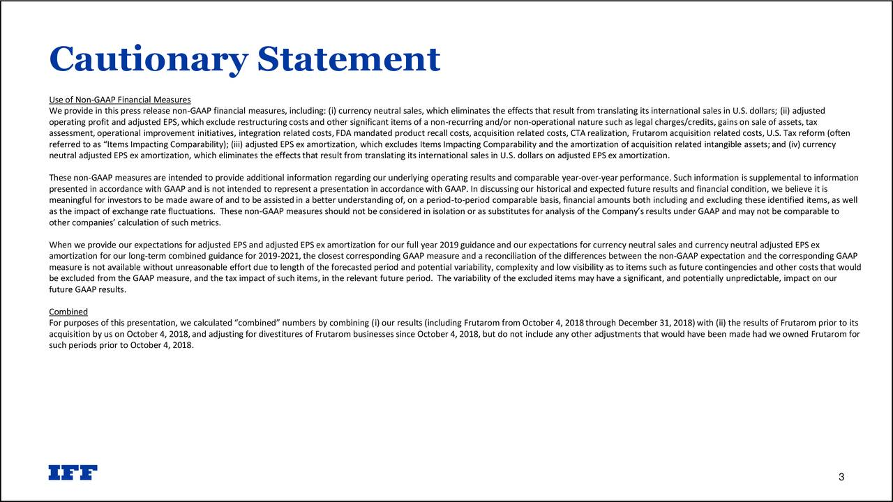 """Use of Non-GAAP Financial Measures We provide in this press release non-GAAP financial measures, including: (i) currency neutral sales, which eliminates the effects that result from translating its international sales in U.S. dollars; (ii) adjusted operating profit and adjusted EPS, which exclude restructuring costsand other significant items of a non-recurring and/or non-operational nature such as legal charges/credits, gains on sale of assets,tax assessment, operational improvement initiatives, integration related costs,FDA mandated product recall costs,acquisition related costs, CTArealization, Frutarom acquisition related costs, U.S. Tax reform (often referred to as """"Items Impacting Comparability); (iii) adjusted EPS ex amortization, which excludes Items Impacting Comparability and the amortization of acquisition related intangible assets;and (iv) currency neutral adjusted EPS ex amortization, which eliminates the effects that result from translating its international sales in U.S. dollars on adjusted EPS ex amortization. These non-GAAP measures are intended to provide additional information regarding our underlying operating results and comparable year-over-year performance. Such information is supplemental to information presented in accordance with GAAP and is not intended to represent a presentation in accordance with GAAP. In discussing our historical and expected future results and financial condition, we believe it is meaningful for investors to be made aware of and to be assisted in a better understanding of, on a period-to-period comparable basis, financial amounts both including and excluding these identified items, as well as the impact of exchange rate fluctuations. These non-GAAP measures should not be considered in isolation or as substitutes for analysis of the Company's results under GAAP and may not be comparable to other companies' calculation of such metrics. When we provide our expectations for adjusted EPS and adjusted EPS ex amortization fo"""