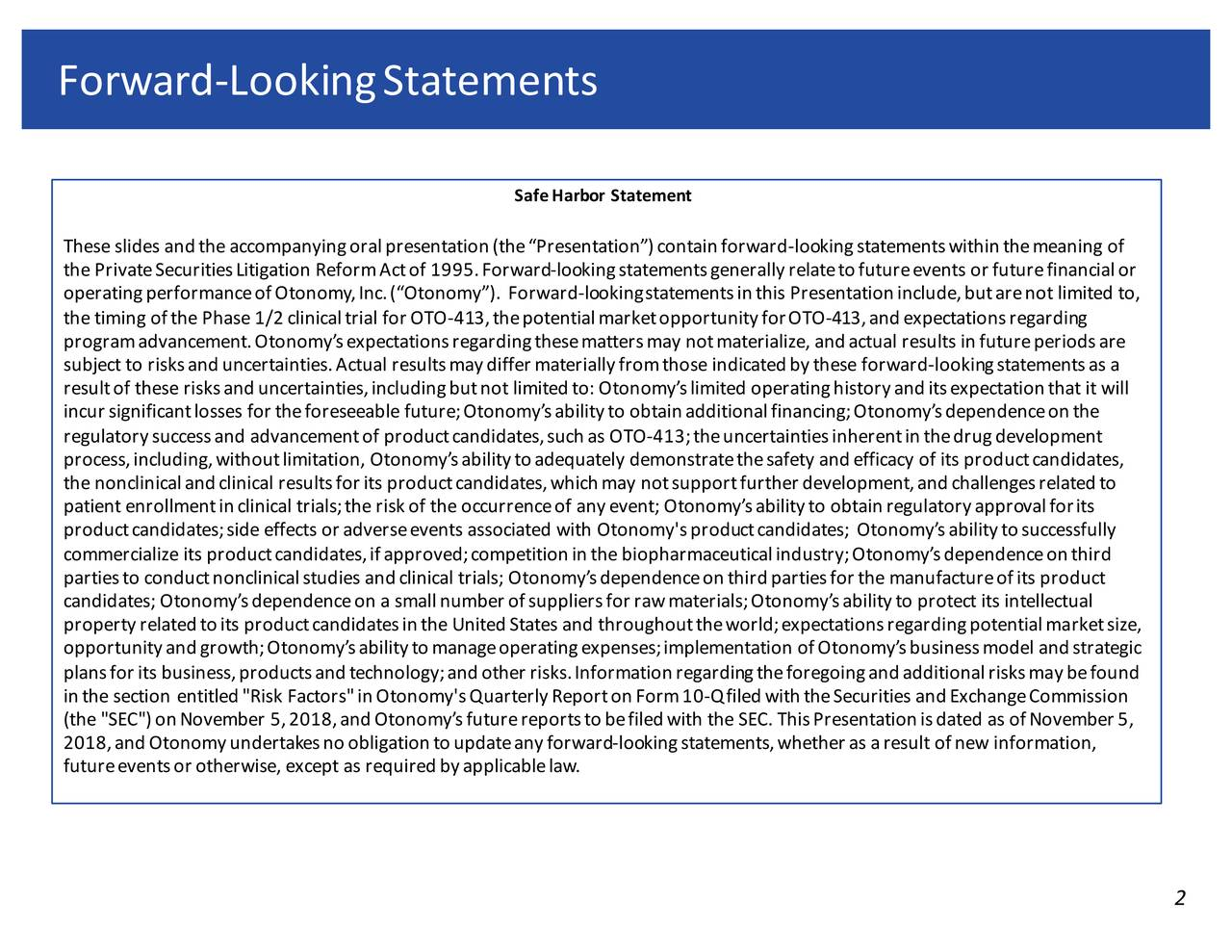 """Safe Harbor Statement These slides and the accompanying oral presentation (the """"Presentation"""") contain forward -looking statements within the meaning o f the Private Securities Litigation Reform Act of 1995. Forw -ordking statements generally relate to future events or futura en ial or operating performance of Otonomy, Inc. (""""Otonomy""""). Forward-looking statements in this Presentation include, but are not limite d to, the timing of the Phase 1/2 clinical trial for OTO-413, the potential market opportunity for OTO -413, and expectations regarding program advancement. Otonomy's expectations regarding these matters may not materialize, and actual results in future periods are subject to risks and uncertainties. Actual results may differ materially from those indicated by these forward-looking statemenst as a result of these risks and uncertainties, including but not limited to: Otonomy's limited operating history and its expectation that it will incur significant losses for the foreseeable future; Otonomy's ability to obtain additional financing; Otonomy's dependence on the regulatory success and advancement of product candidates, such as OTO-413; the uncertainties inherent in the drug development process, including, without limitation, Otonomy's ability to adequately demonstrate the safety and efficacy of its product candidates, the nonclinical and clinical results for its product candidates, which may not support further development, and challenges re lated to patient enrollment in clinical trials; the risk of the occurrence of any event; Otonomy's ability to obtain regulatory approval for its product candidates; side effects or adverse events associated with Otonomy's product candidates; Otonomy's ability to successfully commercialize its product candidates, if approved; competition in the biopharmaceutical industry; Otonomy's dependence on third parties to conduct nonclinical studies and clinical trials; Otonomy's dependence on third parties for the manufacture of i"""