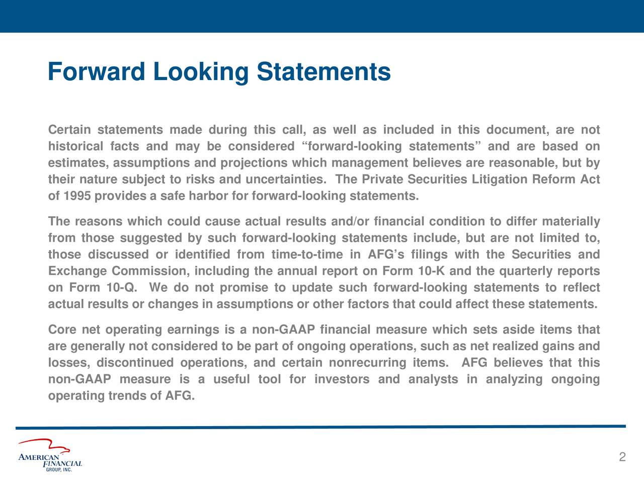 """Certain statements made during this call, as well as included in this document, are not historical facts and may be considered """"forward-looking statements"""" and are based on estimates, assumptions and projections which management believes are reasonable, but by their nature subject to risks and uncertainties. The Private Securities Litigation Reform Act of 1995 provides a safe harbor for forward-looking statements. The reasons which could cause actual results and/or financial condition to differ materially from those suggested by such forward-looking statements include, but are not limited to, those discussed or identified from time-to-time in AFG's filings with the Securities and Exchange Commission, including the annual report on Form 10-K and the quarterly reports on Form 10-Q. We do not promise to update such forward-looking statements to reflect actual results or changes in assumptions or other factors that could affect these statements. Core net operating earnings is a non-GAAP financial measure which sets aside items that are generally not considered to be part of ongoing operations, such as net realized gains and losses, discontinued operations, and certain nonrecurring items. AFG believes that this non-GAAP measure is a useful tool for investors and analysts in analyzing ongoing operating trends of AFG. 2"""