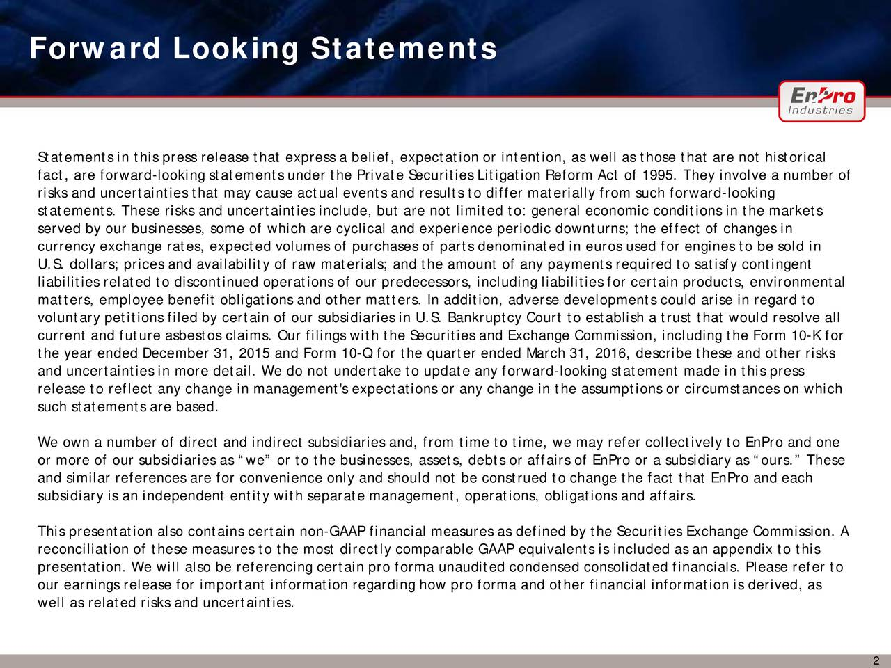 Statements in this press release that express a belief, expectation or intention, as well as those that are not historical fact, are forward-looking statements under the Private Securities Litigation Reform Act of 1995. They involve a number of risks and uncertainties that may cause actual events and results to differ materially from such forward-looking statements. These risks and uncertainties include, but are not limited to: general economic conditions in the markets served by our businesses, some of which are cyclical and experience periodic downturns; the effect of changes in currency exchange rates, expected volumes of purchases of parts denominated in euros used for engines to be sold in U.S. dollars; prices and availability of raw materials; and the amount of any payments required to satisfy contingent liabilities related to discontinued operations of our predecessors, including liabilities for certain products, environmental matters, employee benefit obligations and other matters. In addition, adverse developments could arise in regard to voluntary petitions filed by certain of our subsidiaries in U.S. Bankruptcy Court to establish a trust that would resolve all current and future asbestos claims. Our filings with the Securities and Exchange Commission, including the Form 10-K for the year ended December 31, 2015 and Form 10-Q for the quarter ended March 31, 2016, describe these and other risks and uncertainties in more detail. We do not undertake to update any forward-looking statement made in this press release to reflect any change in management's expectations or any change in the assumptions or circumstances on which such statements are based. We own a number of direct and indirect subsidiaries and, from time to time, we may refer collectively toEnPro and one or more of our subsidiaries as we or to the businesses, assets, debts or affairs ofEnPro or a subsidiary as ours. These and similar references are for convenience only and should not be construed t
