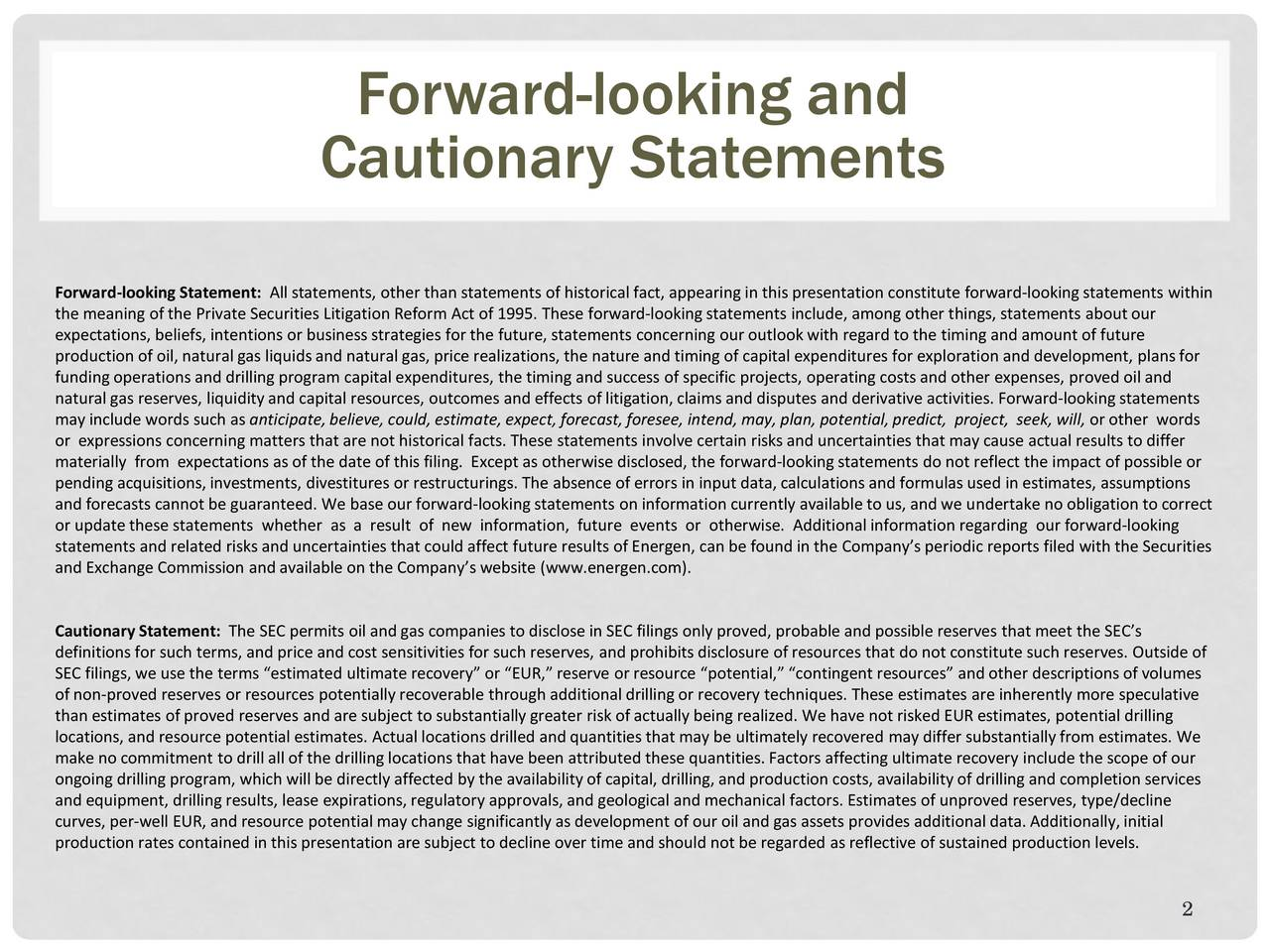 Cautionary Statements Forward-looking Statement: All statements, other than statements of historical fact, appearing in this presentation constitute forward-looking statements within the meaning of the Private Securities Litigation Reform Act of 1995. These forward-looking statements include, among other things, statements about our expectations, beliefs, intentions or business strategies for the future, statements concerning our outlook with regard to the timing and amount of future production of oil, natural gas liquids and natural gas, price realizations, the nature and timing of capital expenditures for exploration and development, plans for funding operations and drilling program capital expenditures, the timing and success of specific projects, operating costs and other expenses, proved oil and natural gas reserves, liquidity and capital resources, outcomes and effects of litigation, claims and disputes and derivativeactivities. Forward-looking statements may include words such as anticipate, believe, could, estimate, expect, forecast, foresee, intend, may, plan, potential, predict, project, seek, will, or other words or expressions concerning matters that are not historical facts. These statements involve certain risks and uncertainties that may cause actual results to differ materially from expectations as of the date of this filing. Except as otherwise disclosed, the forward-looking statements do not reflect the impact of possible or pending acquisitions, investments, divestitures or restructurings. The absence of errors in input data, calculations and form ulas used in estimates, assumptions and forecasts cannot be guaranteed. We base our forward-looking statements on information currently available to us, and we undertake no obligation to correct or update these statements whether as a result of new information, future events or otherwise. Additional information regarding our forward-looking statements and related risks and uncertainties that could affect