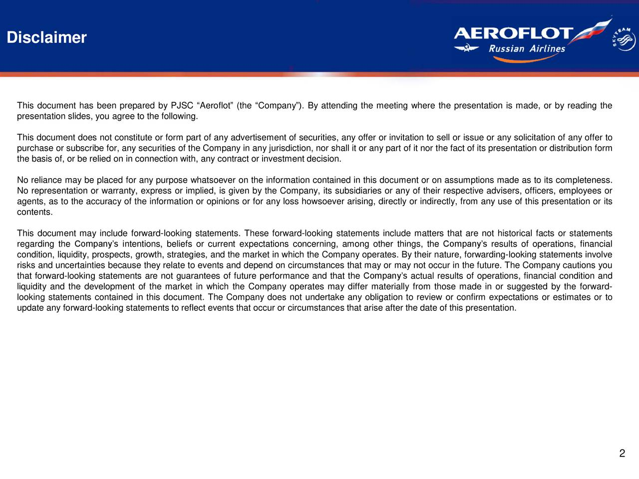 """This document has been prepared by PJSC """"Aeroflot"""" (the """"Company""""). By attending the meeting where the presentation is made, or by reading the presentation slides, you agree to the following. This document does not constitute or form part of any advertisement of securities, any offer or invitation to sell or issue or any solicitation of any offer to purchase or subscribe for, any securities of the Company in any jurisdiction, nor shall it or any part of it nor the fact of its presentation or distribution form the basis of, or be relied on in connection with, any contract or investment decision. No reliance may be placed for any purpose whatsoever on the information contained in this document or on assumptions made as to its completeness. No representation or warranty, express or implied, is given by the Company, its subsidiaries or any of their respective advisers, officers, employees or agents, as to the accuracy of the information or opinions or for any loss howsoever arising, directly or indirectly, from any use of this presentation or its contents. This document may include forward-looking statements. These forward-looking statements include matters that are not historical facts or statements regarding the Company's intentions, beliefs or current expectations concerning, among other things, the Company's results of operations, financial condition, liquidity, prospects, growth, strategies, and the market in which the Company operates. By their nature, forwarding-looking statements involve risks and uncertainties because they relate to events and depend on circumstances that may or may not occur in the future. The Company cautions you that forward-looking statements are not guarantees of future performance and that the Company's actual results of operations, financial condition and liquidity and the development of the market in which the Company operates may differ materially from those made in or suggested by the forward- looking statements contained in this docu"""