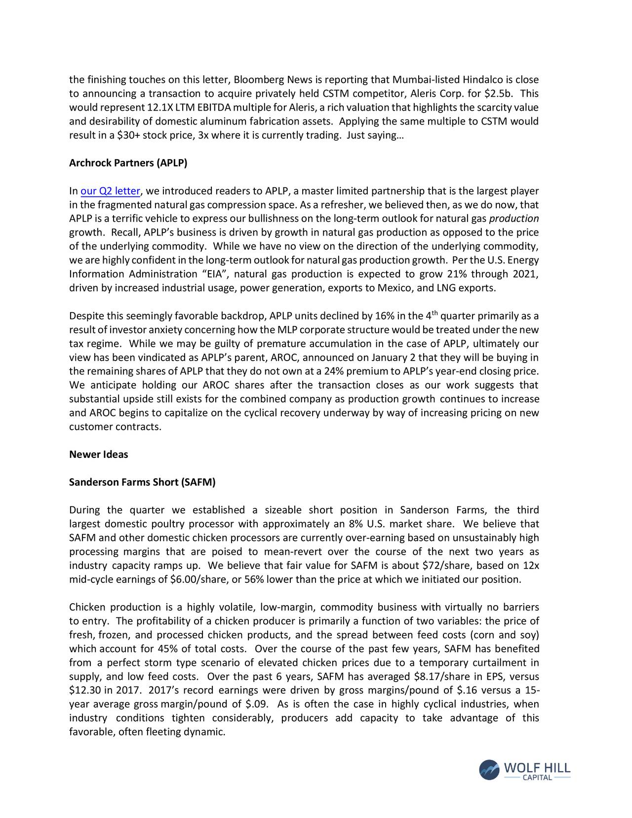 """to announcing a transaction to acquire privately held CSTM competitor, Aleris Corp. for $2.5b. This wouldrepresent12.1XLTMEBITDAmultipleforAleris,arichvaluationthathighlightsthescarcityvalue and desirability of domestic aluminum fabrication assets. Applying the same multiple to CSTM would result in a $30+ stock price, 3x where it is currently trading. Just saying… Archrock Partners (APLP) In our Q2 letter, we introduced readers to APLP, a master limited partnership that is the largest player inthefragmentednaturalgascompressionspace.Asarefresher,webelievedthen,aswedo now,that APLP is a terrific vehicle to express our bullishness on the long-term outlook for natural gas production growth. Recall, APLP's business is driven by growth in natural gas production as opposed to the price of the underlying commodity. While we have no view on the direction of the underlying commodity, wearehighlyconfidentinthelong-termoutlookfornaturalgasproductiongrowth. PertheU.S.Energy Information Administration """"EIA"""", natural gas production is expected to grow 21% through 2021, driven by increased industrial usage, power generation, exports to Mexico, and LNG exports. Despite this seemingly favorable backdrop, APLP unitsdeclined by 16% in the 4 quarter primarily as a resultofinvestoranxietyconcerninghowtheMLPcorporatestructurewouldbetreatedunderthenew tax regime. While we may be guilty of premature accumulation in the case of APLP, ultimately our view has been vindicated as APLP's parent, AROC, announced on January 2 that they will be buying in the remaining sharesof APLP that they do not own ata 24% premium to APLP'syear-end closing price. We anticipate holding our AROC shares after the transaction closes as our work suggests that substantial upside still exists for the combined company as production growth continues to increase and AROC begins to capitalize on the cyclical recovery underway by way of increasing pricing on new customer contracts. Newer Ideas Sanderson Farms Short (SAFM) """