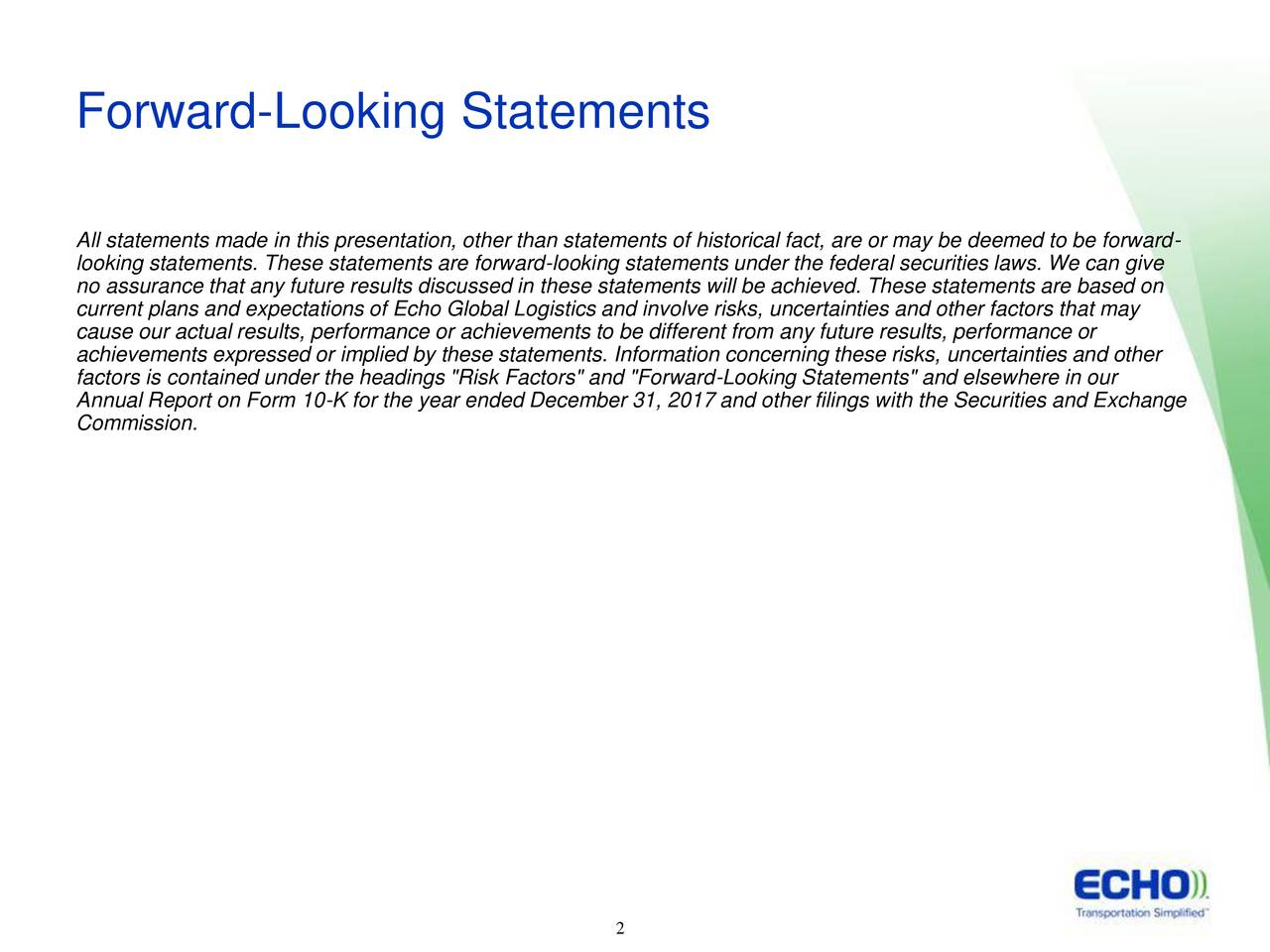 """All statements made in this presentation, other than statements of historical fact, are or may be deemed to be forward- looking statements. These statements are forward-looking statements under the federal securities laws. We can give no assurance that any future results discussed in these statements will be achieved. These statements are based on current plans and expectations of Echo Global Logistics and involve risks, uncertainties and other factors that may cause our actual results, performance or achievements to be different from any future results, performance or achievements expressed or implied by these statements. Information concerning these risks, uncertainties and other factors is contained under the headings """"Risk Factors"""" and """"Forward-Looking Statements"""" and elsewhere in our Annual Report on Form 10-K for the year ended December 31, 2017 and other filings with the Securities and Exchange Commission. 2 2"""