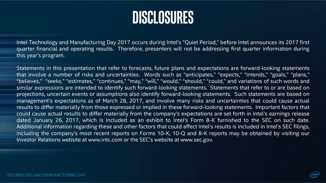Intel Technology and Manufacturing Day 2017 occurs during Intels Quiet Period, before Intel announces its 2017 first quarter financial and operating results. Therefore, presenters will not be addressing first quarter information during this years program. Statements in this presentation that refer to forecasts, future plans and expectations are forward-looking statements that involve a number of risks and uncertainties. Words such as anticipates, expects, intends, goals, plans, believes, seeks, estimates, continues, may, will, would, should, could, and variations of such words and similar expressions are intended to identify such forward-looking statements. Statements that refer to or are based on projections, uncertain events or assumptions also identify forward-looking statements. Such statements are based on managements expectations as of March 28, 2017, and involve many risks and uncertainties that could cause actual results to differ materially from those expressed or implied in these forward-looking statements. Important factors that could cause actual results to differ materially from the companys expectations are set forth in Intels earnings release dated January 26, 2017, which is included as an exhibit to Intels Form 8-K furnished to the SEC on such date. Additional information regarding these and other factors that could affect Intels results is included in Intels SEC filings, including the companys most recent reports on Forms 10-K, 10-Q and 8-K reports may be obtained by visiting our Investor Relations website at www.intc.com or the SECs website at www.sec.gov. TECHNOLOGY AND MANUFACTURING DAY