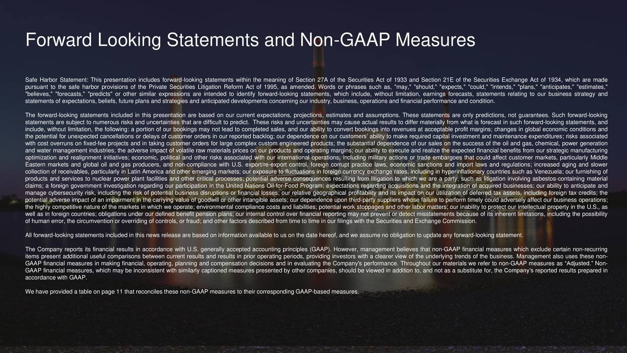 "Safe Harbor Statement: This presentation includes forward-looking statements within the meaning of Section 27A of the Securities Act of 1933 and Section 21E of the Securities Exchange Act of 1934, which are made pursuant to the safe harbor provisions of the Private Securities Litigation Reform Act of 1995, as amended. Words or phrases such as, ""may,"" ""should,"" ""expects,"" ""could,"" ""intends,"" ""plans,"" ""anticipates,"" ""estimates,"" ""believes,"" ""forecasts,"" ""predicts"" or other similar expressions are intended to identify forward-looking statements, which include, without limitation, earnings forecasts, statements relating to our business strategy and statements of expectations, beliefs, future plans and strategies and anticipated developments concerning our industry, business, operations and financial performance and condition. The forward-looking statements included in this presentation are based on our current expectations, projections, estimates and assumptions. These statements are only predictions, not guarantees. Such forward-looking statements are subject to numerous risks and uncertainties that are difficult to predict. These risks and uncertainties may cause actual results to differ materially from what is forecast in such forward-looking statements, and include, without limitation, the following: a portion of our bookings may not lead to completed sales, and our ability to convert bookings into revenues at acceptable profit margins; changes in global economic conditions and the potential for unexpected cancellations or delays of customer orders in our reported backlog; our dependence on our customers' ability to make required capital investment and maintenance expenditures; risks associated with cost overruns on fixed-fee projects and in taking customer orders for large complex custom engineered products; the substantial dependence of our sales on the success of the oil and gas, chemical, power generation and water management industries; the adverse impact of volatile raw materials prices on our products and operating margins; our ability to execute and realize the expected financial benefits from our strategic manufacturing optimization and realignment initiatives; economic, political and other risks associated with our international operations, including military actions or trade embargoes that could affect customer markets, particularly Middle Eastern markets and global oil and gas producers, and non-compliance with U.S. export/re-export control, foreign corrupt practice laws, economic sanctions and import laws and regulations; increased aging and slower collection of receivables, particularly in Latin America and other emerging markets; our exposure to fluctuations in foreign currency exchange rates, including in hyperinflationary countries such as Venezuela; our furnishing of products and services to nuclear power plant facilities and other critical processes; potential adverse consequences resulting from litigation to which we are a party, such as litigation involving asbestos-containing material claims; a foreign government investigation regarding our participation in the United Nations Oil-for-Food Program; expectations regarding acquisitions and the integration of acquired businesses; our ability to anticipate and manage cybersecurity risk, including the risk of potential business disruptions or financial losses; our relative geographical profitability and its impact on our utilization of deferred tax assets, including foreign tax credits; the potential adverse impact of an impairment in the carrying value of goodwill or other intangible assets; our dependence upon third-party suppliers whose failure to perform timely could adversely affect our business operations; the highly competitive nature of the markets in which we operate; environmental compliance costs and liabilities; potential work stoppages and other labor matters; our inability to protect our intellectual property in the U.S., as well as in foreign countries; obligations under our defined benefit pension plans; our internal control over financial reporting may not prevent or detect misstatements because of its inherent limitations, including the possibility of human error, the circumvention or overriding of controls, or fraud; and other factors described from time to time in our filings with the Securities and Exchange Commission. All forward-looking statements included in this news release are based on information available to us on the date hereof, and we assume no obligation to update any forward-looking statement. The Company reports its financial results in accordance with U.S. generally accepted accounting principles (GAAP). However, management believes that non-GAAP financial measures which exclude certain non-recurring items present additional useful comparisons between current results and results in prior operating periods, providing investors with a clearer view of the underlying trends of the business. Management also uses these non- GAAP financial measures in making financial, operating, planning and compensation decisions and in evaluating the Company's performance. Throughout our materials we refer to non-GAAP measures as ""Adjusted."" Non- GAAP financial measures, which may be inconsistent with similarly captioned measures presented by other companies, should be viewed in addition to, and not as a substitute for, the Company's reported results prepared in accordance with GAAP. We have provided a table on page 11 that reconciles these non-GAAP measures to their corresponding GAAP-based measures. Flowserve Q3 2017 Earnings Conference Call"