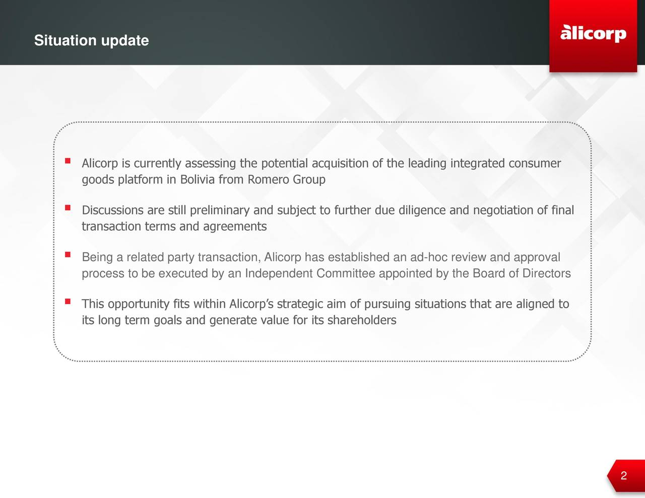 Situation update 119.16.28 75.23.22  Alicorp is currently assessing the potential acquisition of the leading integrated consumer goods platform in Bolivia from Romero Group 198.198.198  Discussions are still preliminary and subject to further due diligence and negotiation of final transaction terms and agreements 117.117.117  Being a related party transaction, Alicorp has established an ad-hoc review and approval process to be executed by an Independent Committee appointed by the Board of Directors 58.58.58  This opportunity fits within Alicorp's strategic aim of pursuing situations that are aligned to its long term goals and generate value for its shareholders 110.174.85 229.149.64
