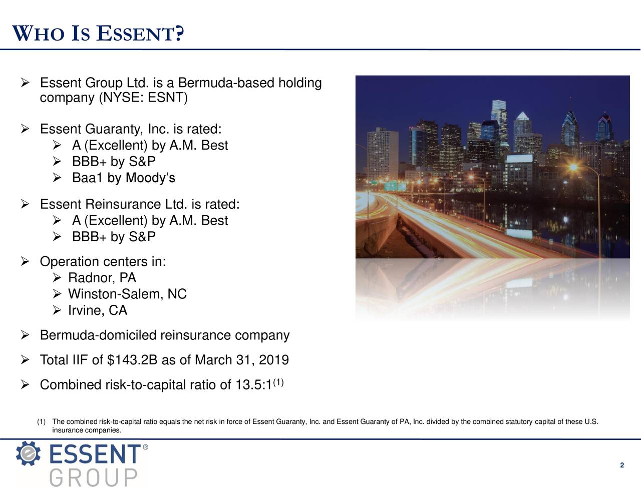  Essent Group Ltd. is a Bermuda-based holding company (NYSE: ESNT)  Essent Guaranty, Inc. is rated:  A (Excellent) by A.M. Best  BBB+ by S&P  Baa1 by Moody's  Essent Reinsurance Ltd. is rated:  A (Excellent) by A.M. Best  BBB+ by S&P  Operation centers in:  Radnor, PA  Winston-Salem, NC  Irvine, CA  Bermuda-domiciled reinsurance company  Total IIF of $143.2B as of March 31, 2019  Combined risk-to-capital ratio of 13.5:1 (1insurance companies.to-capital ratio equals the net risk in force of Essent Guaranty, Inc. and Essent Guaranty of PA, Inc. divided by the combined statutory capital of these U.S. 2