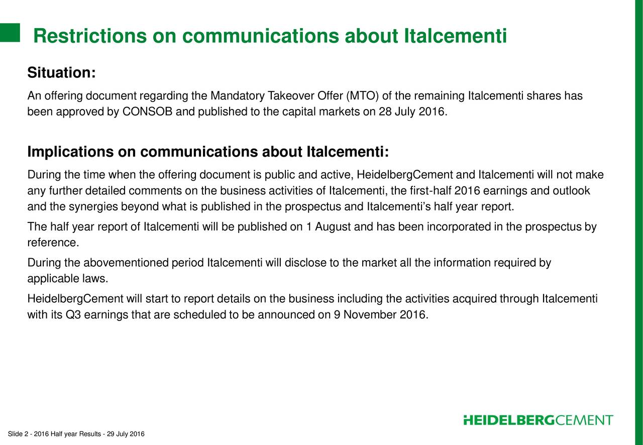 Situation: An offering document regarding the Mandatory Takeover Offer (MTO) of the remaining Italcementi shares has been approved by CONSOB and published to the capital markets on 28 July 2016. Implications on communications about Italcementi: During the time when the offering document is public and active, HeidelbergCement and Italcementi will not make any further detailed comments on the business activities of Italcementi, the first-half 2016 earnings and outlook and the synergies beyond what is published in the prospectus and Italcementis half year report. The half year report of Italcementi will be published on 1 August and has been incorporated in the prospectus by reference. During the abovementioned period Italcementi will disclose to the market all the information required by applicable laws. HeidelbergCement will start to report details on the business including the activities acquired through Italcementi with its Q3 earnings that are scheduled to be announced on 9 November 2016. Slide 2 - 2016 Half year Results - 29 July 2016