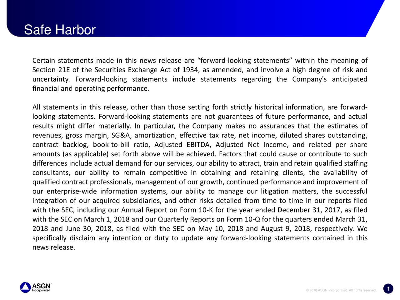 """Certain statements made in this news release are """"forward-looking statements"""" within the meaning of Section 21E of the Securities Exchange Act of 1934, as amended, and involve a high degree of risk and uncertainty. Forward-looking statements include statements regarding the Company's anticipated financial and operating performance. All statements in this release, other than those setting forth strictly historical information, are forward- looking statements. Forward-looking statements are not guarantees of future performance, and actual results might differ materially. In particular, the Company makes no assurances that the estimates of revenues, gross margin, SG&A, amortization, effective tax rate, net income, diluted shares outstanding, contract backlog, book-to-bill ratio, Adjusted EBITDA, Adjusted Net Income, and related per share amounts (as applicable) set forth above will be achieved. Factors that could cause or contribute to such differences include actual demand for our services, our ability to attract, train and retain qualified staffing consultants, our ability to remain competitive in obtaining and retaining clients, the availability of qualified contract professionals, management of our growth, continued performance and improvement of our enterprise-wide information systems, our ability to manage our litigation matters, the successful integration of our acquired subsidiaries, and other risks detailed from time to time in our reports filed with the SEC, including our Annual Report on Form 10-K for the year ended December 31, 2017, as filed with the SEC on March 1, 2018 and our Quarterly Reports on Form 10-Q for the quarters ended March 31, 2018 and June 30, 2018, as filed with the SEC on May 10, 2018 and August 9, 2018, respectively. We specifically disclaim any intention or duty to update any forward-looking statements contained in this news release. 1 © 2018 ASGN Incorporated. All rights reserved."""