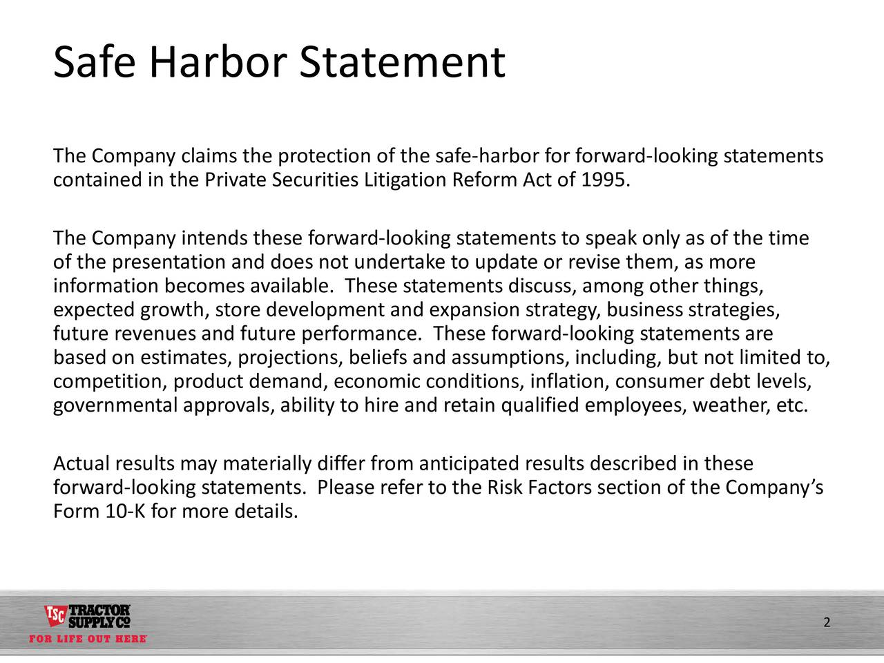 The Company claims the protection of the safe-harbor for forward-looking statements contained in the Private Securities Litigation Reform Act of 1995. The Company intends these forward-looking statements to speak only as of the time of the presentation and does not undertake to update or revise them, as more information becomes available. These statements discuss, among other things, expected growth, store development and expansion strategy, business strategies, future revenues and future performance. These forward-looking statements are based on estimates, projections, beliefs and assumptions, including, but not limited to, competition, product demand, economic conditions, inflation, consumer debt levels, governmental approvals, ability to hire and retain qualified employees, weather, etc. Actual results may materially differ from anticipated results described in these forward-looking statements. Please refer to the Risk Factors section of the Companys Form 10-K for more details. 2