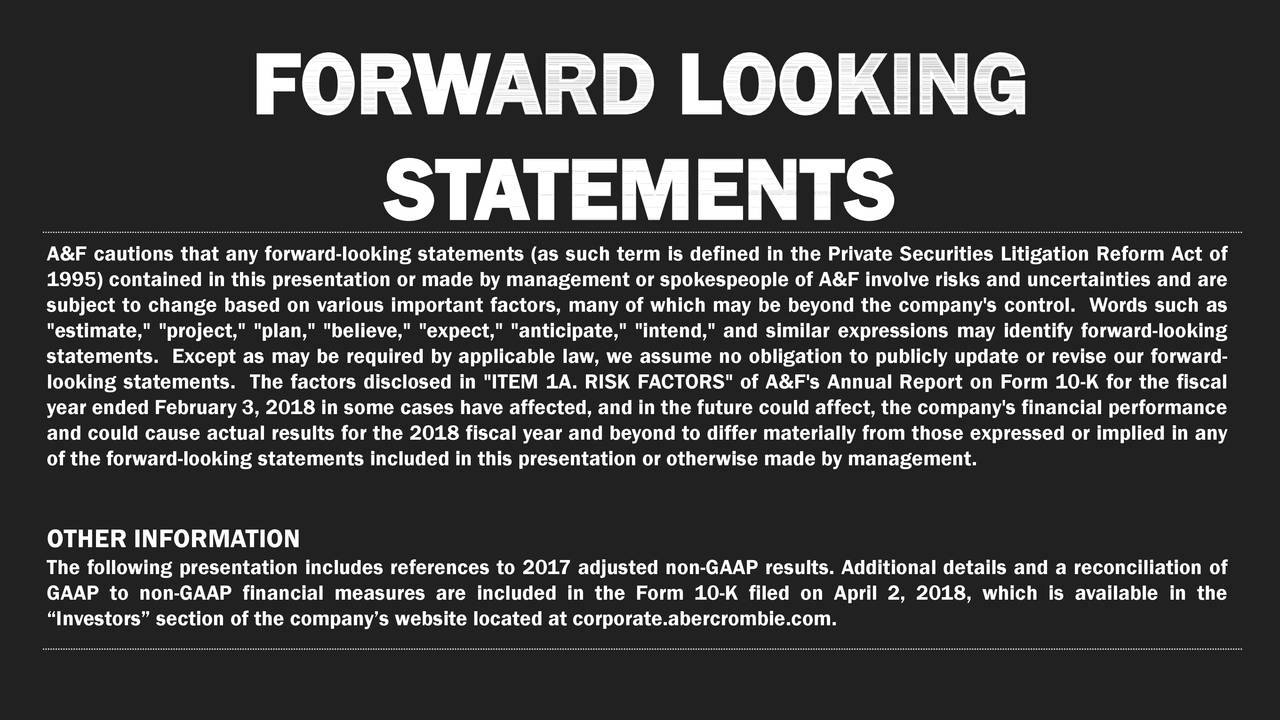 """ST A TEMENTS A&F cautions that any forward-looking statements (as such term is defined in the Private Securities Litigation Reform Act of subject to change based on various important factors, many of which may be beyond the company's control. Words such asare """"estimate,"""" """"project,"""" """"plan,"""" """"believe,"""" """"expect,"""" """"anticipate,"""" """"intend,"""" and similar expressions may identify forward-looking looking statements. The factors disclosed in """"ITEM 1A. RISK FACTORS"""" of A&F's Annual Report on Form 10-K for the fiscalrd- year ended February 3, 2018 in some cases have affected, and in the future could affect, the company's financial performance of the forward-looking statements included in this presentation or otherwise made by management.se expressed or implied in any OTHER INFORMATION The following presentation includes references to 2017 adjusted non-GAAP results. Additional details and a reconciliation of """"Investors"""" section of the company's website located at corporate.abercrombie.com., 2018, which is available in the"""
