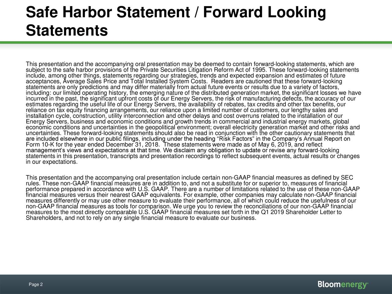 Statements This presentation and the accompanying oral presentation may be deemed to contain forward-looking statements, which are subject to the safe harbor provisions of the Private Securities Litigation Reform Act of 1995. These forward-looking statements include, among other things, statements regarding our strategies, trends and expected expansion and estimates of future acceptances, Average Sales Price and Total Installed System Costs. Readers are cautioned that these forward-looking including: our limited operating history, the emerging nature of the distributed generation market, the significant losses we have incurred in the past, the significant upfront costs of our Energy Servers, the risk of manufacturing defects, the accuracy of our estimates regarding the useful life of our Energy Servers, the availability of rebates, tax credits and other tax benefits, our reliance on tax equity financing arrangements, our reliance upon a limited number of customers, our lengthy sales and installation cycle, construction, utility interconnection and other delays and cost overruns related to the installation of our Energy Servers, business and economic conditions and growth trends in commercial and industrial energy markets, global economic conditions and uncertainties in the geopolitical environment; overall electricity generation market and other risks and uncertainties. These forward-looking statements should also be read in conjunction with the other cautionary statements that Form 10-K for the year ended December 31, 2018. These statements were made as of May 6, 2019, and reflect Annual Report on management's views and expectations at that time. We disclaim any obligation to update or revise any forward-looking statements in this presentation, transcripts and presentation recordings to reflect subsequent events, actual results or changes in our expectations. This presentation and the accompanying oral presentation include certain non-GAAP financial measures as def
