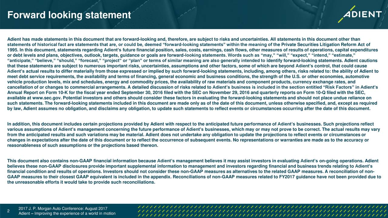 Adient has made statements in this document that are forward-looking and, therefore, are subject to risks and uncertainties. All statements in this document other than statements of historical fact are statements that are, or could be, deemed forward-looking statements within the meaning of the Private Securities Litigation Reform Act of 1995. In this document, statements regarding Adients future financial position, sales, costs, earnings, cash flows, other measures of results of operations, capital expenditures or debt levels and plans, objectives, outlook, targets, guidance or goals are forward-looking statements. Words such as may, will, expect, intend, estimate, anticipate, believe, should, forecast, project or plan or terms of similar meaning are also generally intended to identify forward-looking statements. Adient cautions that these statements are subject to numerous important risks, uncertainties, assumptions and other factors, some of which are beyond Adients control, that could cause Adients actual results to differ materially from those expressed or implied by such forward-looking statements, including, among others, risks related to: the ability of Adient to meet debt service requirements, the availability and terms of financing, general economic and business conditions, the strength of the U.S. or other economies, automotive vehicle production levels, mix and schedules, energy and commodity prices, the availability of raw materials and component products, currency exchange rates, and cancellation of or changes to commercial arrangements. A detailed discussion of risks related to Adients business is included in the section entitled Risk Factors in Adients Annual Report on Form 10-K for the fiscal year ended September 30, 2016 filed with the SEC on November 29, 2016 and quarterly reports on Form 10-Q filed with the SEC, available at www.sec.gov. Potential investors and others should consider these factors in evaluating the forward-looking statements and 