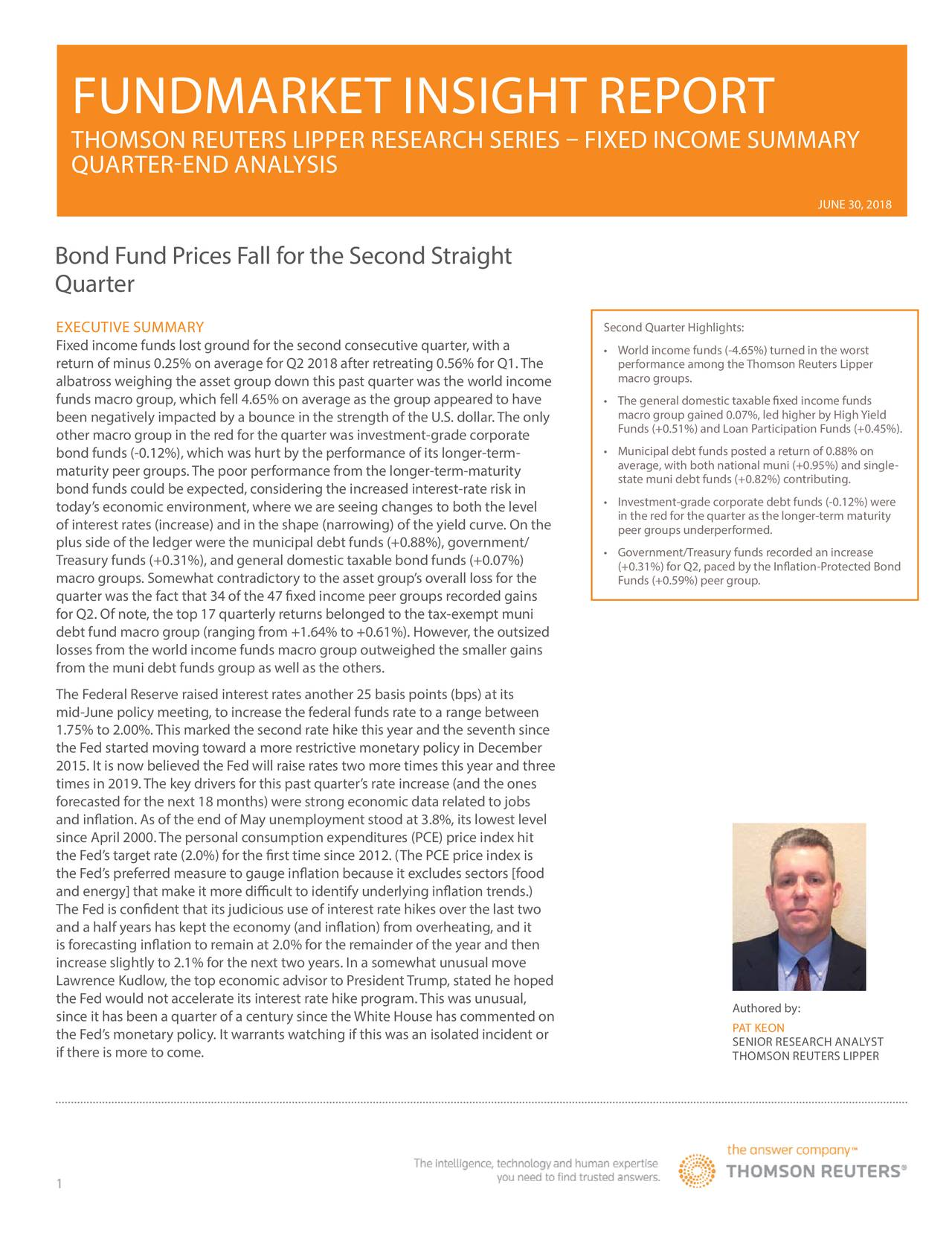 TEXT FOR HEADER THOMSON REUTERS LIPPER RESEARCH SERIES – FIXED INCOME SUMMARY TEXT FOR SUBHEADER QUARTER-END ANALYSIS JUNE 30, 2018 Bond Fund Prices Fall for the Second Straight Quarter EXECUTIVE SUMMARY Second Quarter Highlights: Fixed income funds lost ground for the second consecutive quarter, with a • World income funds (-4.65%) turned in the worst return of minus 0.25% on average for Q2 2018 after retreating 0.56% for Q1.The performance among theThomson Reuters Lipper albatross weighing the asset group down this past quarter was the world income macro groups. funds macro group, which fell 4.65% on average as the group appeared to have • macro group gained 0.07%, led higher by HighYield been negatively impacted by a bounce in the strength of the U.S. dollar.The only Funds (+0.51%) and Loan Participation Funds (+0.45%). other macro group in the red for the quarter was investment-grade corporate bond funds (-0.12%), which was hurt by the performance of its longer-term- • Municipal debt funds posted a return of 0.88% on maturity peer groups.The poor performance from the longer-term-maturity average, with both national muni (+0.95%) and single- bond funds could be expected, considering the increased interest-rate risk in state muni debt funds (+0.82%) contributing. today's economic environment, where we are seeing changes to both the level • Investment-grade corporate debt funds (-0.12%) were of interest rates (increase) and in the shape (narrowing) of the yield curve. On the the red for the quarter as the longer-term maturity peer groups underperformed. plus side of the ledger were the municipal debt funds (+0.88%), government/ • Government/Treasury funds recorded an increase Treasury funds (+0.31%), and general domestic taxable bond funds (+0.07%) (+0.31%) for Q2, paced by the Inflation-ProtectedBond macro groups. Somewhat contradictory to the asset group's overall loss for the Funds (+0.59%) peer group. quarter was the fact that 34 of the 47 fixed income peer gro