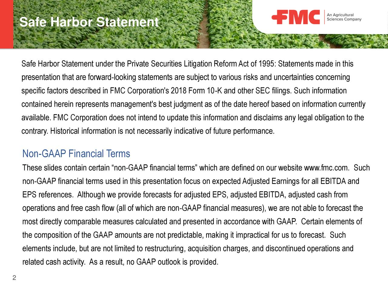 "under the Private Securities Litigation ReformAct of 1995: Statements made in this presentation that are forward-looking statements are subject to various risks and uncertainties concerning specific factors described in FMC Corporation's 2018 Form 10-K and other SEC filings. Such information contained herein represents management's best judgment as of the date hereof based on information currently available. FMC Corporation does not intend to update this information and disclaims any legal obligation to the contrary. Historical information is not necessarily indicative of future performance. Non-GAAP Financial Terms These slides contain certain ""non-GAAP financial terms"" which are defined on our website www.fmc.com. Such non-GAAP financial terms used in this presentation focus on expectedAdjusted Earnings for all EBITDAand EPS references. Although we provide forecasts for adjusted EPS, adjusted EBITDA, adjusted cash from operations and free cash flow (all of which are non-GAAP financial measures), we are not able to forecast the most directly comparable measures calculated and presented in accordance with GAAP. Certain elements of the composition of the GAAP amounts are not predictable, making it impractical for us to forecast. Such elements include, but are not limited to restructuring, acquisition charges, and discontinued operations and related cash activity. As a result, no GAAP outlook is provided. 2"