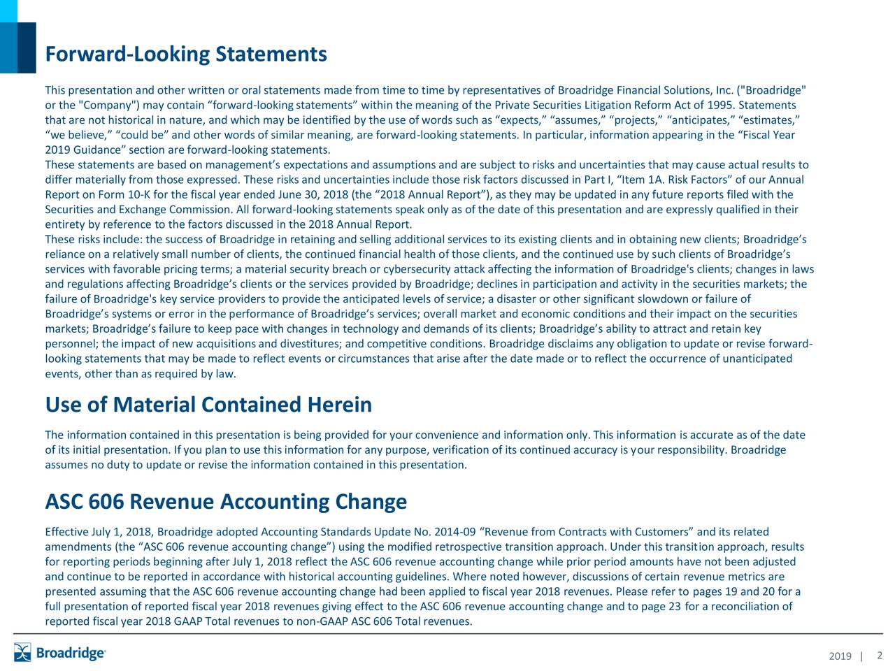 "This presentation and other written or oral statements made from time to time by representatives of Broadridge Financial Solutions, Inc. (""Broadridge"" or the ""Company"") may contain ""forward-looking statements"" within the meaning of the Private Securities Litigation Reform Act of 1995. Statements that are not historical in nature, and which may be identified by the use of words such as ""expects,"" ""assumes,"" ""projects,"" ""anticipates,"" ""estimates,"" ""we believe,"" ""could be"" and other words of similar meaning, are forward-looking statements. In particular, information appearing in the ""Fiscal Year 2019 Guidance"" section are forward-looking statements. These statements are based on management's expectations and assumptions and are subject to risks and uncertainties that may cause actual results to differ materially from those expressed. These risks and uncertainties include those risk factors discussed in Part I, ""Item 1A. Risk Factors"" of our Annual Report on Form 10-K for the fiscal year ended June 30, 2018 (the ""2018 Annual Report""), as they may be updated in any future reports filed with the Securities and Exchange Commission. All forward-looking statements speak only as of the date of this presentation and are expressly qualified in their entirety by reference to the factors discussed in the 2018 Annual Report. These risks include: the success of Broadridge in retaining and selling additional services to its existing clients and in obtaining new clients; Broadridge's reliance on a relatively small number of clients, the continued financial health of those clients, and the continued use by such clients of Broadridge's services with favorable pricing terms; a material security breach or cybersecurity attack affecting the information of Broadridge's clients; changes in laws and regulations affecting Broadridge's clients or the services provided by Broadridge; declines in participation and activity in the securities markets; the failure of Broadridge's key service providers to provide the anticipated levels of service; a disaster or other significant slowdown or failure of Broadridge's systems or error in the performance of Broadridge's services; overall market and economic conditions and their impact on the securities markets; Broadridge's failure to keep pace with changes in technology and demands of its clients; Broadridge's ability to attract and retain key personnel; the impact of new acquisitions and divestitures; and competitive conditions. Broadridge disclaims any obligation to update or revise forward- looking statements that may be made to reflect events or circumstances that arise after the date made or to reflect the occurrence of unanticipated events, other than as required by law. Use of Material Contained Herein The information contained in this presentation is being provided for your convenience and information only. This information is accurate as of the date of its initial presentation. If you plan to use this information for any purpose, verification of its continued accuracy is your responsibility. Broadridge assumes no duty to update or revise the information contained in this presentation. ASC 606 Revenue Accounting Change Effective July 1, 2018, Broadridge adopted Accounting Standards Update No. 2014-09 ""Revenue from Contracts with Customers"" and its related amendments (the ""ASC 606 revenue accounting change"") using the modified retrospective transition approach. Under this transition approach, results for reporting periods beginning after July 1, 2018 reflect the ASC 606 revenue accounting change while prior period amounts have not been adjusted and continue to be reported in accordance with historical accounting guidelines. Where noted however, discussions of certain revenue metrics are presented assuming that the ASC 606 revenue accounting change had been applied to fiscal year 2018 revenues. Please refer to pages 19 and 20 for a full presentation of reported fiscal year 2018 revenues giving effect to the ASC 606 revenue accounting change and to page 23 for a reconciliation of reported fiscal year 2018 GAAP Total revenues to non-GAAP ASC 606 Total revenues. 2019 