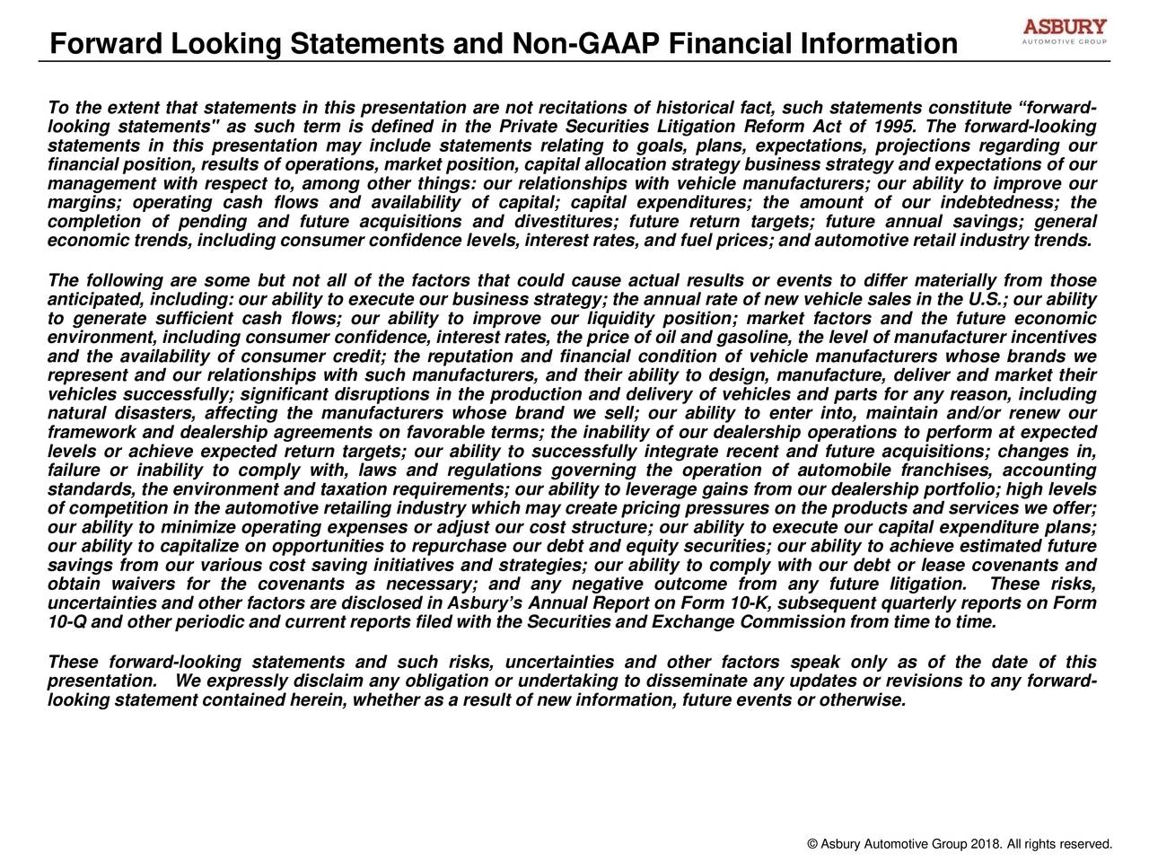 """To the extent that statements in this presentation are not recitations of historical fact, such statements constitute """"forward- looking statements"""" as such term is defined in the Private Securities Litigation Reform Act of 1995. The forward-looking statements in this presentation may include statements relating to goals, plans, expectations, projections regarding our financial position, results of operations, market position, capital allocation strategy business strategy and expectations of our management with respect to, among other things: our relationships with vehicle manufacturers; our ability to improve our margins; operating cash flows and availability of capital; capital expenditures; the amount of our indebtedness; the completion of pending and future acquisitions and divestitures; future return targets; future annual savings; general economic trends, including consumer confidence levels, interest rates, and fuel prices; and automotive retail industry trends. The following are some but not all of the factors that could cause actual results or events to differ materially from those anticipated, including: our ability to execute our business strategy; the annual rate of new vehicle sales in the U.S.; our ability to generate sufficient cash flows; our ability to improve our liquidity position; market factors and the future economic environment, including consumer confidence, interest rates, the price of oil and gasoline, the level of manufacturer incentives and the availability of consumer credit; the reputation and financial condition of vehicle manufacturers whose brands we represent and our relationships with such manufacturers, and their ability to design, manufacture, deliver and market their vehicles successfully; significant disruptions in the production and delivery of vehicles and parts for any reason, including natural disasters, affecting the manufacturers whose brand we sell; our ability to enter into, maintain and/or renew our framework and dealer"""