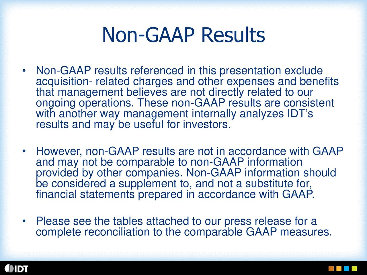 Non-GAAP results referenced in this presentation exclude acquisition- related charges and other expenses and benefits that management believes are not directly related to our ongoing operations. These non-GAAP results are consistent with another way management internally analyzes IDTs results and may be useful for investors. Hand may not be comparable to non-GAAP informationth GAAP provided by other companies. Non-GAAP information should be considered a supplement to, and not a substitute for, financial statements prepared in accordance with GAAP. Please see the tables attached to our press release for a complete reconciliation to the comparable GAAP measures.