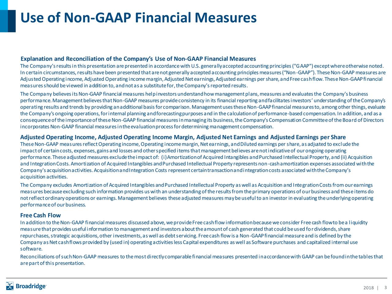 "Explanation and Reconciliation of the Company's Use of Non-GAAP Financial Measures TheCompany'sresultsinthispresentationarepresentedinaccordancewithU.S.generallyacceptedaccountingprinciples(""GAAP"")exceptwhereotherwisenoted. Incertaincircumstances,resultshavebeenpresentedthatarenotgenerallyacceptedaccountingprinciplesmeasures(""Non-GAAP"").TheseNon-GAAPmeasuresare AdjustedOperatingincome,AdjustedOperatingincomemargin,AdjustedNetearnings,Adjustedearningspershare,andFreecashflow.TheseNon-GAAPfinancial measuresshouldbeviewedinadditionto,andnotasa substitutefor,theCompany'sreportedresults. TheCompanybelievesitsNon-GAAPfinancialmeasureshelpinvestorsunderstandhowmanagementplans,measuresandevaluatesthe Company'sbusiness performance.ManagementbelievesthatNon-GAAPmeasuresprovideconsistencyinits financialreportingandfacilitatesinvestors'understandingoftheCompany's operatingresultsandtrendsbyprovidinganadditionalbasisforcomparison.ManagementusestheseNon-GAAPfinancialmeasuresto,amongotherthings,evaluate the Company'songoingoperations,forinternalplanningandforecastingpurposesandinthecalculationofperformance-basedcompensation.Inaddition,andasa consequenceoftheimportanceoftheseNon-GAAPfinancialmeasuresinmanagingitsbusiness,theCompany'sCompensationCommitteeoftheBoardofDirectors incorporatesNon-GAAPfinancialmeasuresintheevaluationprocessfordeterminingmanagementcompensation. AdjustedOperating Income, AdjustedOperating Income Margin, AdjustedNetEarnings and AdjustedEarnings perShare TheseNon-GAAPmeasuresreflectOperatingincome,Operatingincomemargin,Netearnings,andDilutedearningspershare,asadjustedtoexcludethe impactofcertaincosts,expenses,gainsandlossesandotherspecifieditemsthatmanagementbelievesarenotindicativeof ourongoingoperating performance.Theseadjustedmeasuresexcludetheimpactof: (i)AmortizationofAcquiredIntangiblesandPurchasedIntellectualProperty,and(ii)Acquisition andIntegrationCosts.AmortizationofAcquiredIntangiblesandPurchasedIntellectualPropertyrepresentsnon-cashamortizationexp"