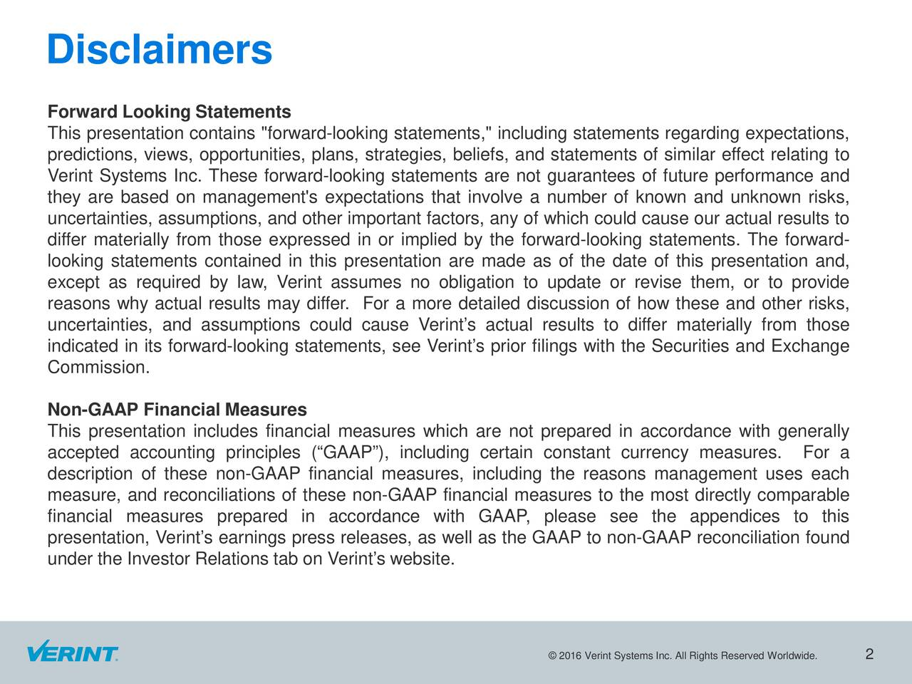 """Forward Looking Statements This presentation contains """"forward-looking statements,"""" including statements regarding expectations, predictions, views, opportunities, plans, strategies, beliefs, and statements of similar effect relating to Verint Systems Inc. These forward-looking statements are not guarantees of future performance and they are based on management's expectations that involve a number of known and unknown risks, uncertainties,assumptions, and other important factors, any of which could cause our actual results to differ materially from those expressed in or implied by the forward-looking statements. The forward- looking statements contained in this presentation are made as of the date of this presentation and, except as required by law, Verint assumes no obligation to update or revise them, or to provide reasons why actual results may differ. For a more detailed discussion of how these and other risks, uncertainties, and assumptions could cause Verints actual results to differ materially from those indicated in its forward-looking statements, see Verints prior filings with the Securities and Exchange Commission. Non-GAAP Financial Measures This presentation includes financial measures which are not prepared in accordance with generally accepted accounting principles (GAAP), including certain constant currency measures. For a description of these non-GAAP financial measures, including the reasons management uses each measure, and reconciliations of these non-GAAP financial measures to the most directly comparable financial measures prepared in accordance with GAAP, please see the appendices to this presentation, Verints earnings press releases, as well as the GAAP to non-GAAP reconciliation found under the Investor Relations tab on Verints website. 2016 Verint Systems Inc. All Rights Reserved Worldwide."""