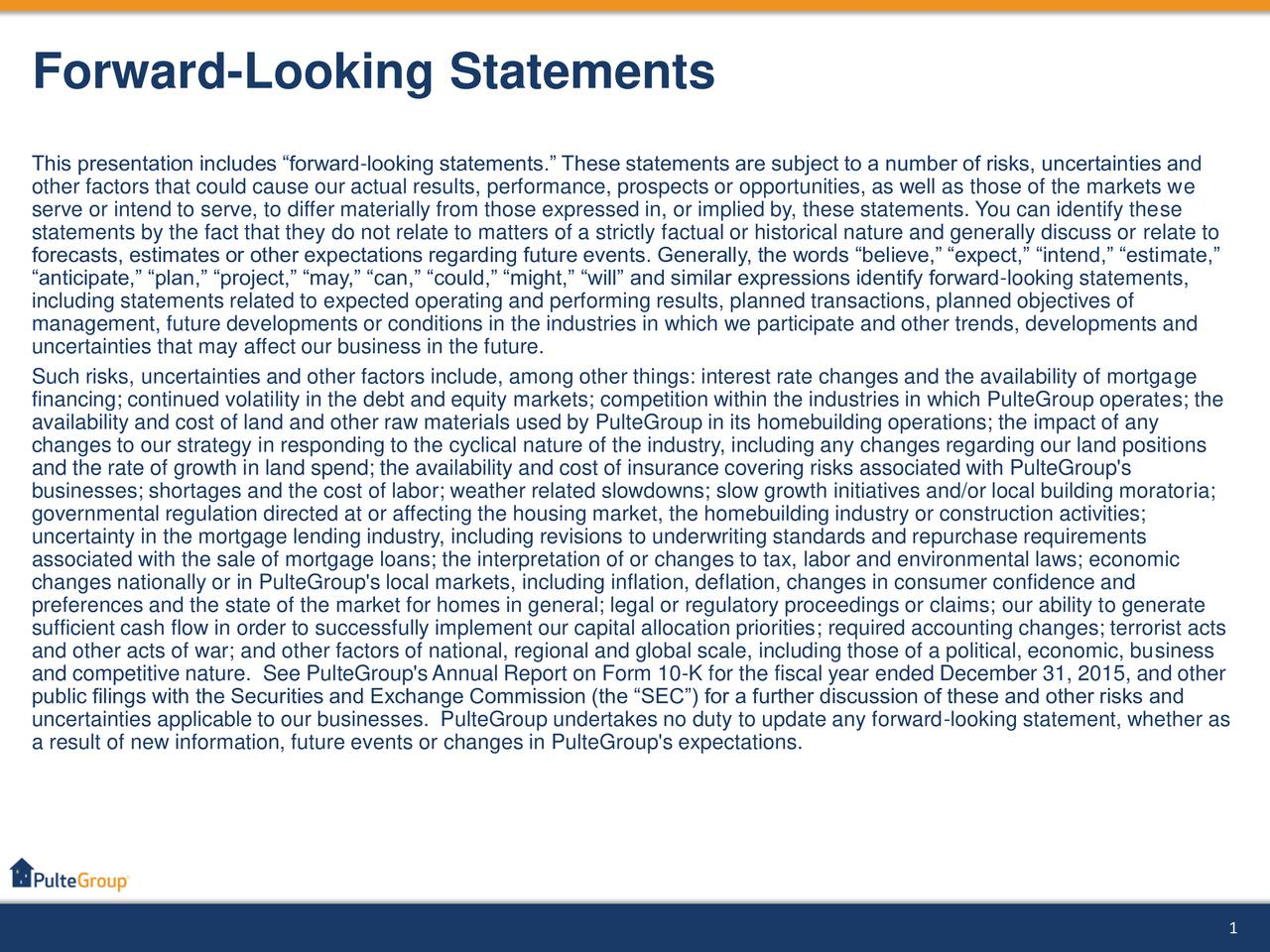 This presentation includes forward-looking statements. These statements are subject to a number of risks, uncertainties and other factors that could cause our actual results, performance, prospects or opportunities, as well as those of the markets we serve or intend to serve, to differ materially from those expressed in, or implied by, these statements. You can identify these statements by the fact that they do not relate to matters of a strictly factual or historical nature and generally discuss or relate to forecasts, estimates or other expectations regarding future events. Generally, the words believe, expect, intend, estimate, anticipate, plan, project, may, can, could, might, will and similar expressions identify forward-looking statements, including statements related to expected operating and performing results, planned transactions, planned objectives of management, future developments or conditions in the industries in which we participate and other trends, developments and uncertainties that may affect our business in the future. Such risks, uncertainties and other factors include, among other things: interest rate changes and the availability of mortgage financing; continued volatility in the debt and equity markets; competition within the industries in which PulteGroup operates; the availability and cost of land and other raw materials used by PulteGroup in its homebuilding operations; the impact of any changes to our strategy in responding to the cyclical nature of the industry, including any changes regarding our land positions and the rate of growth in land spend; the availability and cost of insurance covering risks associated with PulteGroup's businesses; shortages and the cost of labor; weather related slowdowns; slow growth initiatives and/or local building moratoria; governmental regulation directed at or affecting the housing market, the homebuilding industry or construction activities; uncertainty in the mortgage lending industry, including rev
