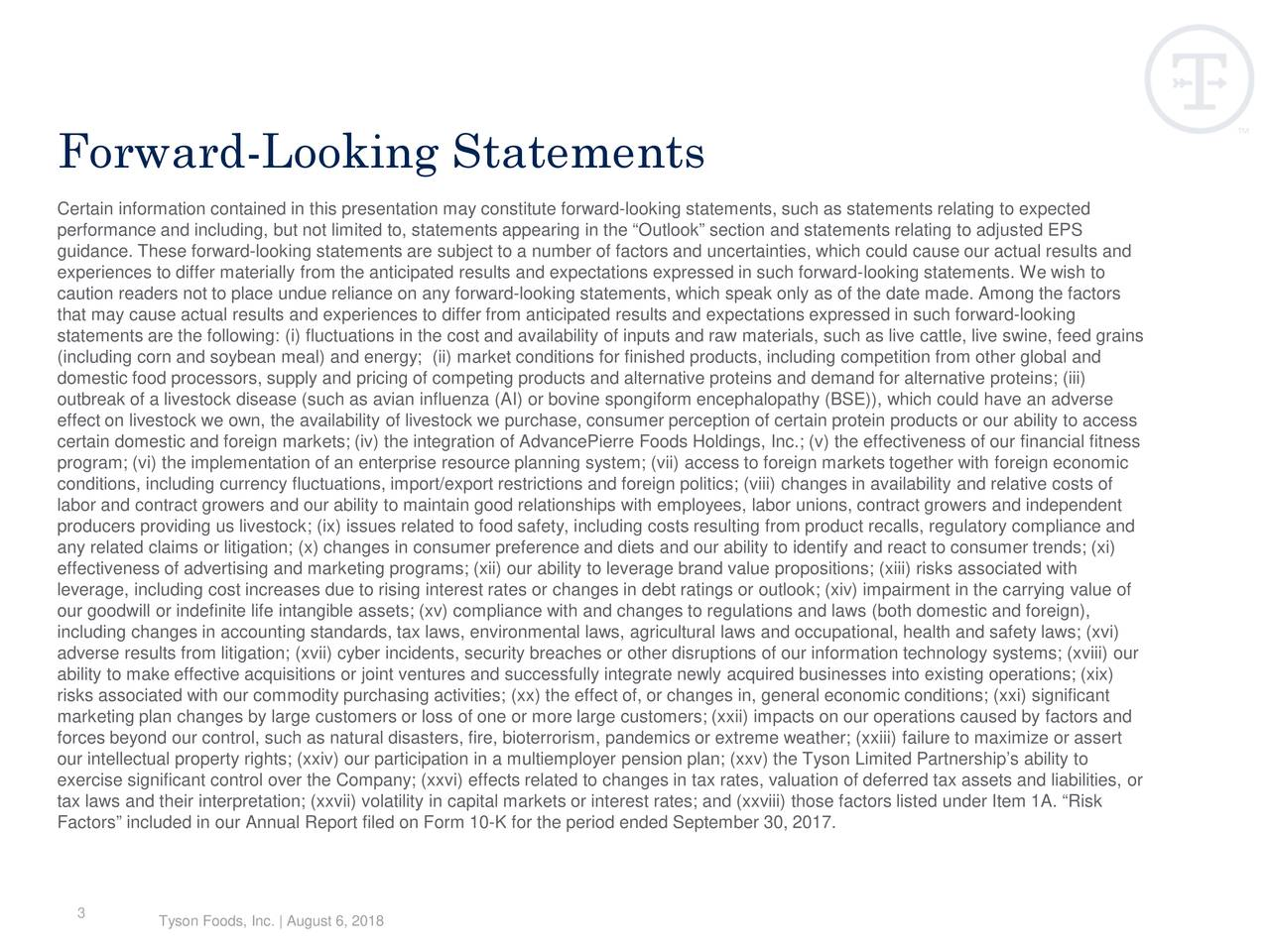 "Certain information contained in this presentation may constitute forward-looking statements, such as statements relating to expected performance and including, but not limited to, statements appearing in the ""Outlook"" section and statements relating to adjusted EPS guidance. These forward-looking statements are subject to a number of factors and uncertainties, which could cause our actual results and experiences to differ materially from the anticipated results and expectations expressed in such forward-looking statements. We wish to caution readers not to place undue reliance on any forward-looking statements, which speak only as of the date made. Among the factors that may cause actual results and experiences to differ from anticipated results and expectations expressed in such forwardl- ooking statements are the following: (i) fluctuations in the cost and availability of inputs and raw materials, such as live cattle, live swine, feed grains (including corn and soybean meal) and energy; (ii) market conditions for finished products, including competition from otherglobal and domestic food processors, supply and pricing of competing products and alternative proteins and demand for alternative proten i s; (iii) outbreak of a livestock disease (such as avian influenza (AI) or bovine spongiform encephalopathy (BSE)), which could have anadverse effect on livestock we own, the availability of livestock we purchase, consumer perception of certain protein products or ourability to access certain domestic and foreign markets; (iv) the integration ofAdvancePierre Foods Holdings, Inc.; (v) the effectiveness of our financial fitness program; (vi) the implementation of an enterprise resource planning system; (vii) access to foreign markets together with foe rign economic conditions, including currency fluctuations, import/export restrictions and foreign politics; (viii) changes in availability and relative costs of labor and contract growers and our ability to maintain good relationships with employees, labor unions, contract growers and independent producers providing us livestock; (ix) issues related to food safety, including costs resulting from product recalls, regulatory compliance and any related claims or litigation; (x) changes in consumer preference and diets and our ability to identify and react to consumertrends; (xi) effectiveness of advertising and marketing programs; (xii) our ability to leverage brand value propositions; (xiii) risksociated with leverage, including cost increases due to rising interest rates or changes in debt ratings or outlook; (xiv) impairment in tharrying value of our goodwill or indefinite life intangible assets; (xv) compliance with and changes to regulations and laws (both domestic ando freign), including changes in accounting standards, tax laws, environmental laws, agricultural laws and occupational, health and safety laws; (xvi) adverse results from litigation; (xvii) cyber incidents, security breaches or other disruptions of our information technologysystems; (xviii) our ability to make effective acquisitions or joint ventures and successfully integrate newly acquired businesses into existing operations; (xix) risks associated with our commodity purchasing activities; (xx) the effect of, or changes in, general economic conditions; (xxi) significant marketing plan changes by large customers or loss of one or more large customers; (xxii) impacts on our operations caused byfactors and forces beyond our control, such as natural disasters, fire, bioterrorism, pandemics or extreme weather; (xxiii) failure to maxiize or assert our intellectual property rights; (xxiv) our participation in a multiemployer pension plan; (xxv) the Tyson Limited Partnership's ability to exercise significant control over the Company; (xxvi) effects related to changes in tax rates, valuation of deferred tax assetsand liabilities, or tax laws and their interpretation; (xxvii) volatility in capital markets or interest rates; and (xxviii) those factors listedunder Item 1A. ""Risk Factors"" included in our Annual Report filed on Form 10-K for the period ended September 30, 2017. 3 Tyson Foods, Inc. 