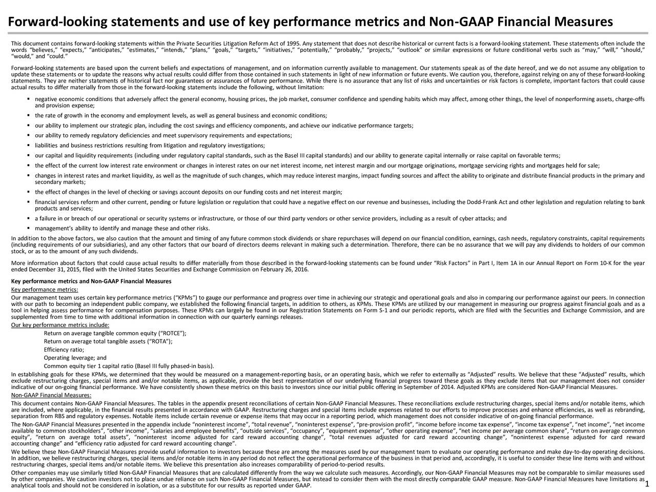 This document contains forward-looking statements within the Private Securities Litigation Reform Act of 1995. Any statement that does not describe historical or current facts is a forward-looking statement. These statements often include the words believes, expects, anticipates, estimates, intends, plans, goals, targets, initiatives, potentially, probably, projects, outlook or similar expressions or future conditional verbs such as may, will, should, would, and could. Forward-looking statements are based upon the current beliefs and expectations of management, and on information currently available to management. Our statements speak as of the date hereof, and we do not assume any obligation to update these statements or to update the reasons why actual results could differ from those contained in such statements in light of new information or future events. We caution you, therefore, against relying on any of these forward-looking statements. They are neither statements of historical fact nor guarantees or assurances of future performance. While there is no assurance that any list of risks and uncertainties or risk factors is complete, important factors that could cause actual results to differ materially from those in the forward-looking statements include the following, without limitation: negative economic conditions that adversely affect the general economy, housing prices, the job market, consumer confidence and spending habits which may affect, among other things, the level of nonperforming assets, charge-offs and provision expense; the rate of growth in the economy and employment levels, as well as general business and economic conditions; our ability to implement our strategic plan, including the cost savings and efficiency components, and achieve our indicative performance targets; our ability to remedy regulatory deficiencies and meet supervisory requirements and expectations; liabilities and business restrictions resulting from litigation and regulatory